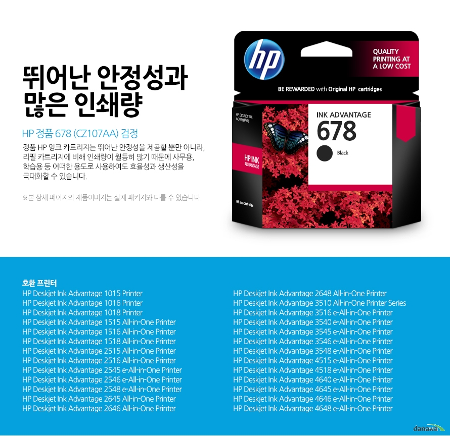 HP 정품 678 (CZ107AA) 검정	뛰어난 안정성과 많은 인쇄량	정품 HP 잉크 카트리지는 뛰어난 안정성을 제공할 뿐만 아니라, 리필 카트리지에 비해 인쇄량이 월등히 많기 때문에 사무용, 학습용 등 어떠한 용도로 사용하여도 효율성과 생산성을 극대화할 수 있습니다.	본 상세 페이지의 제품이미지는 실제 패키지와 다를 수 있습니다.	호환 프린터	HP Deskjet Ink Advantage 1015 Printer, HP Deskjet Ink Advantage 1016 Printer, HP Deskjet Ink Advantage 1018 Printer, HP Deskjet Ink Advantage 1515 All-in-One Printer, HP Deskjet Ink Advantage 1516 All-in-One Printer, HP Deskjet Ink Advantage 1518 All-in-One Printer, HP Deskjet Ink Advantage 2515 All-in-One Printer, HP Deskjet Ink Advantage 2516 All-in-One Printer, HP Deskjet Ink Advantage 2545 e-All-in-One Printer, HP Deskjet Ink Advantage 2546 e-All-in-One Printer, HP Deskjet Ink Advantage 2548 e-All-in-One Printer, HP Deskjet Ink Advantage 2645 All-in-One Printer, HP Deskjet Ink Advantage 2646 All-in-One Printer, HP Deskjet Ink Advantage 2648 All-in-One Printer, HP Deskjet Ink Advantage 3510 All-in-One Printer SeriesHP Deskjet Ink Advantage 3516 e-All-in-One Printer, HP Deskjet Ink Advantage 3540 e-All-in-One Printer, HP Deskjet Ink Advantage 3545 e-All-in-One Printer, HP Deskjet Ink Advantage 3546 e-All-in-One Printer, HP Deskjet Ink Advantage 3548 e-All-in-One Printer, HP Deskjet Ink Advantage 4515 e-All-in-One Printer, HP Deskjet Ink Advantage 4518 e-All-in-One Printer, HP Deskjet Ink Advantage 4640 e-All-in-One Printer, HP Deskjet Ink Advantage 4645 e-All-in-One Printer, HP Deskjet Ink Advantage 4646 e-All-in-One Printer, HP Deskjet Ink Advantage 4648 e-All-in-One Printer