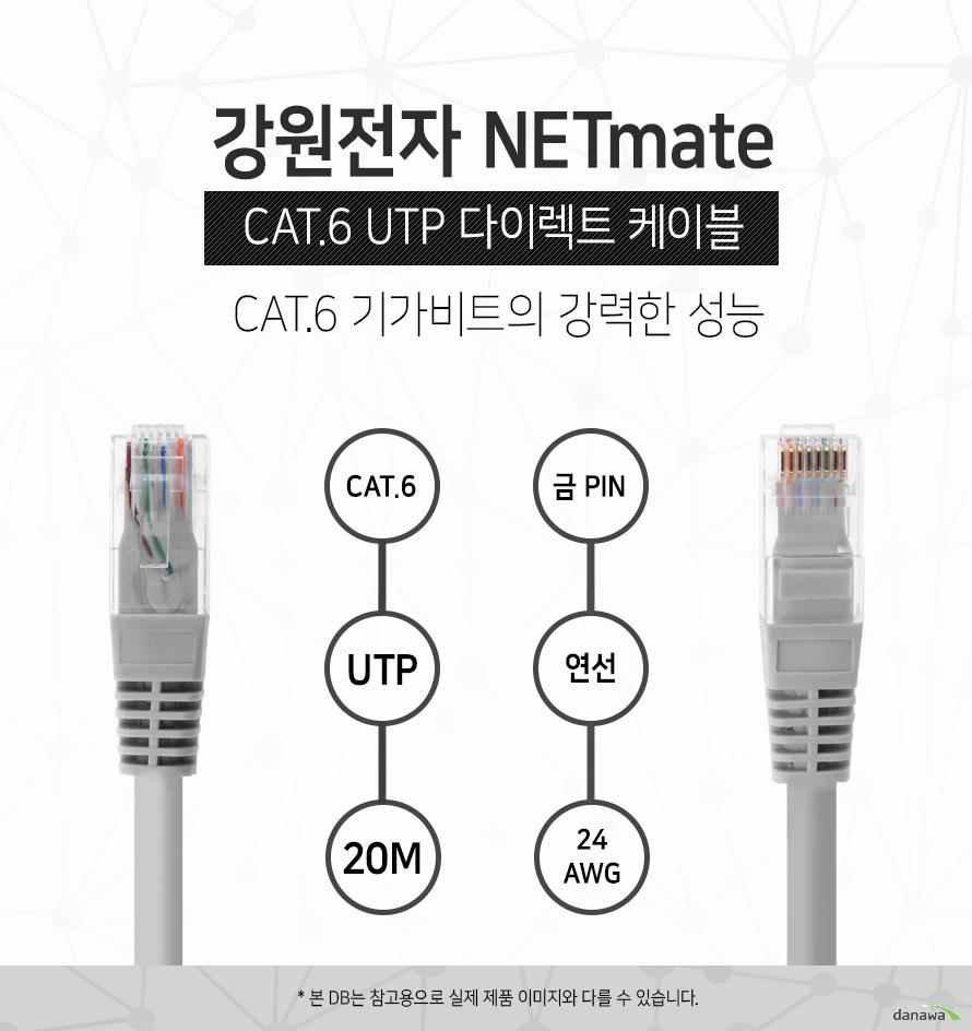 강원전자 NETMATE            CAT 6 UTP 다이렉트 케이블             CAT 6 기가비트의 강력한 성능                                    CAT 6            UTP            20M            금핀            연선            24 AWG                        본 디비는 참고용으로 실제 제품 이미지와 다를 수 있습니다.