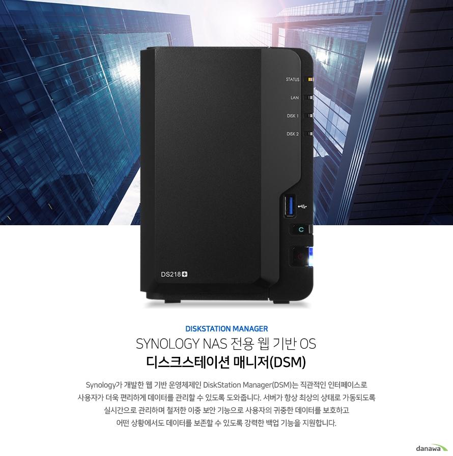 SYNOLOGY NAS 전용 웹 기반 OS 디스크스테이션 매니저(DSM). Synology가 개발한 웹 기반 운영체제인 DiskStation Manager(DSM)는 직관적인 인터페이스로 사용자가 더욱 편리하게 데이터를 관리할 수 있도록 도와줍니다. 서버가 항상 최상의 상태로 가동되도록 실시간으로 관리하며 철저한 이중 보안 기능으로 사용자의 귀중한 데이터를 보호하고 어떤 상황에서도 데이터를 보존할 수 있도록 강력한 백업 기능을 지원합니다.