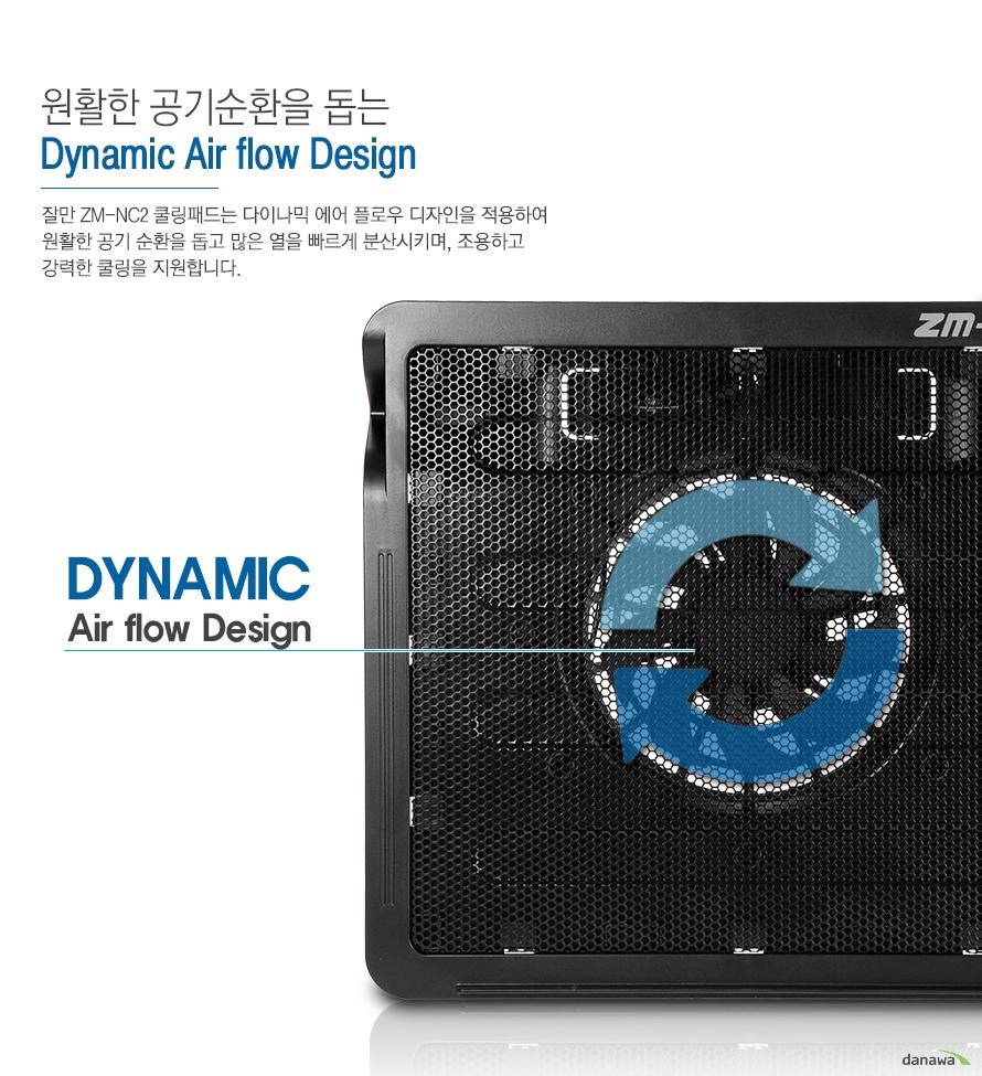 원활한 공기순환을 돕는 dynamic air flow design 잘만 zm- nc2 쿨링패드는 다이나믹 에어 플로우 디자인을 적용하여 원활한 공기 순환을 돕고 많은 열을 빠르게 분산시키며 조용하고 강력한 쿨링을 지원합니다 dynamic air flow design