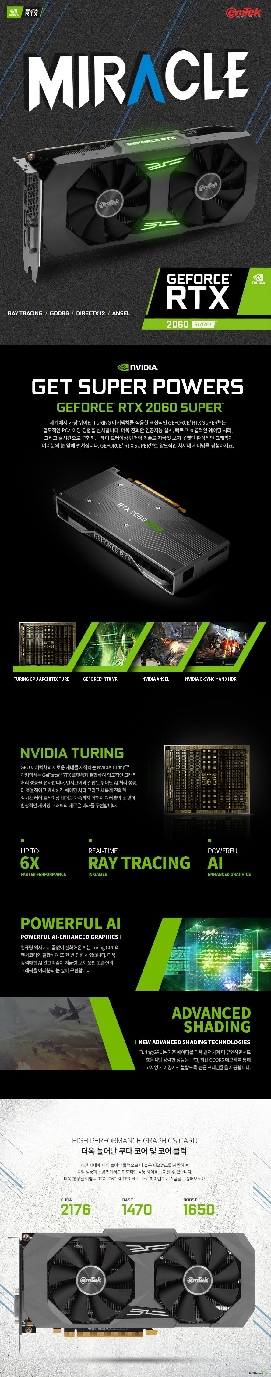 이엠텍 지포스 RTX 2060 SUPER MIRACLE D6 8GB 제품 사이즈  길이 245 밀리미터 높이 116 밀리미터 두께 43 밀리미터  쿠다코어 개수 2176개 베이스 클럭 1470 메가헤르츠 부스트 클럭 1650 메가헤르츠  메모리 버스 256 비트 메모리 타입 gddr6 8기가바이트 메모리 클럭 14000 메가헤르츠  후면 포트 Usb Hdmi 2.0b 포트  Dp1.4 포트 3개 Dl-DVI-D 1개  최대 7680 4320 해상도 지원 최대 멀티 디스플레이 4대 지원  소비 전력 175와트 권장 전력 550와트 8핀 전원 커넥터 지원  지원 운영체제 윈도우 10 8 7 32 및 64비트 지원 kc인증번호 r-r-emt-emt-n206-s