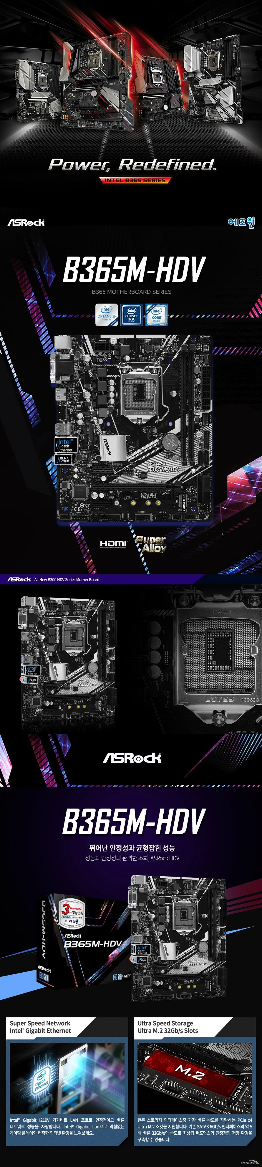 ASRock B365M HDV 에즈윈  9세대 및 8세대 인텔 프로세서 지원 LGA1151소켓 최대 95와트 cpu 지원 인텔 터보 부스트 테크놀로지 2.0 지원  인텔 B365 칩셋 지원  듀얼채널 DDR4 DIMM 메모리 지원 최대 64GB 메모리 지원 DDR4 2666 2400 2133 NON ECC UN BUFFERED 메모리 지원 ECC UDIMM 메모리 모듈 지원 XMP 2.0 지원  PCIE 3.0 X16 슬롯 1개  PCIE 3.0 X1 슬롯 2개 인텔 i219v 기가비트 랜 지원  SATA3 커넥터 6개 지원 울트라 m.2 슬롯 1개 지원  USB 3.1 GEN1 타입A 6개 USB 2.0 6개 지원  리얼텍 ALC887 7.1채널 HD 오디오 코덱 지원 윈도우 10 64비트 지원   KC인증 R R ASR B365MHDV  제조사의 사정에 따라 사전고지 없이 일부 제품사양이 변경될 수 있으며, 더 자세한 정보는 제조사 홈페이지 또는 제품 매뉴얼을 참고해주시기 바랍니다.  제품 구성   사용자 매뉴얼 드라이버 설치 cd m.2 고정나사 SATA3 케이블 IO쉴드  최고의 고객 만족을 위하여 에즈윈 에서는 3년 무상 품질 보증 서비스를 제공합니다.
