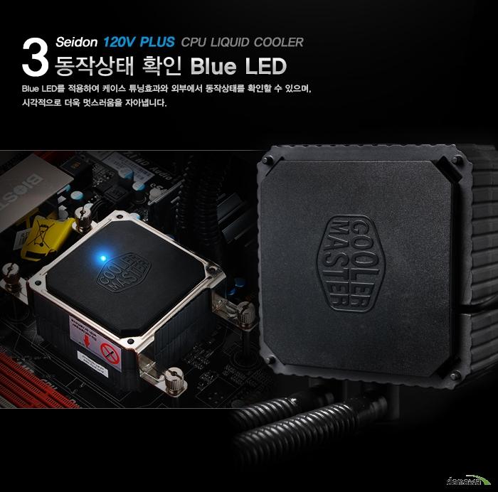 3 CPU LIQUID COOLER Seidon 120V PLUS 동작상태 확인 Blue LED Blue LED를 적용하여 케이스 튜닝효과와 외부에서 동작상태를 확인할 수 있으며, 시각적으로 더욱 멋스러움을 자아냅니다.