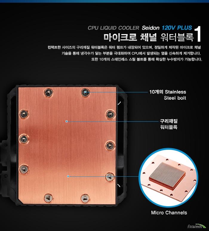 1 CPU LIQUID COOLER Seidon 120V PLUS 마이크로 채널 워터블록 컴팩트한 사이즈의 구리재질 워터블록은 워터 펌프가 내장되어 있으며, 정밀하게 제작된 마이크로 채널 기술을 통해 냉각수가 닿는 부분을 극대화하여 CPU에서 발생되는 열을 신속하게 제거합니다. 또한 10개의 스테인레스 스틸 볼트를 통해 확실한 누수방지가 가능합니다.10개의 Stainless Steel bolt 구리재질 워터블록 Micro Channels