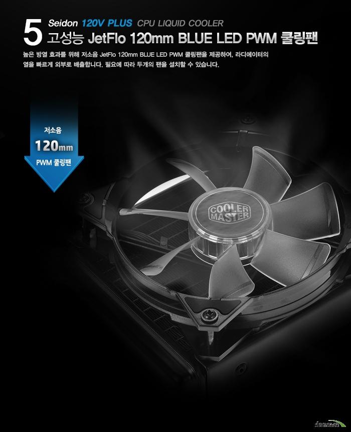 5 CPU LIQUID COOLER Seidon 120V PLUS 고성능 JetFlo 120mm BLUE LED PWM 쿨링팬 높은 방열 효과를 위해 저소음 JetFlo 120mm BLUE LED PWM 쿨링팬을 제공하여, 라디에이터의 열을 빠르게 외부로 배출합니다. 필요에 따라 두개의 팬을 설치할 수 있습니다.저소음 120mm PWM 쿨링팬