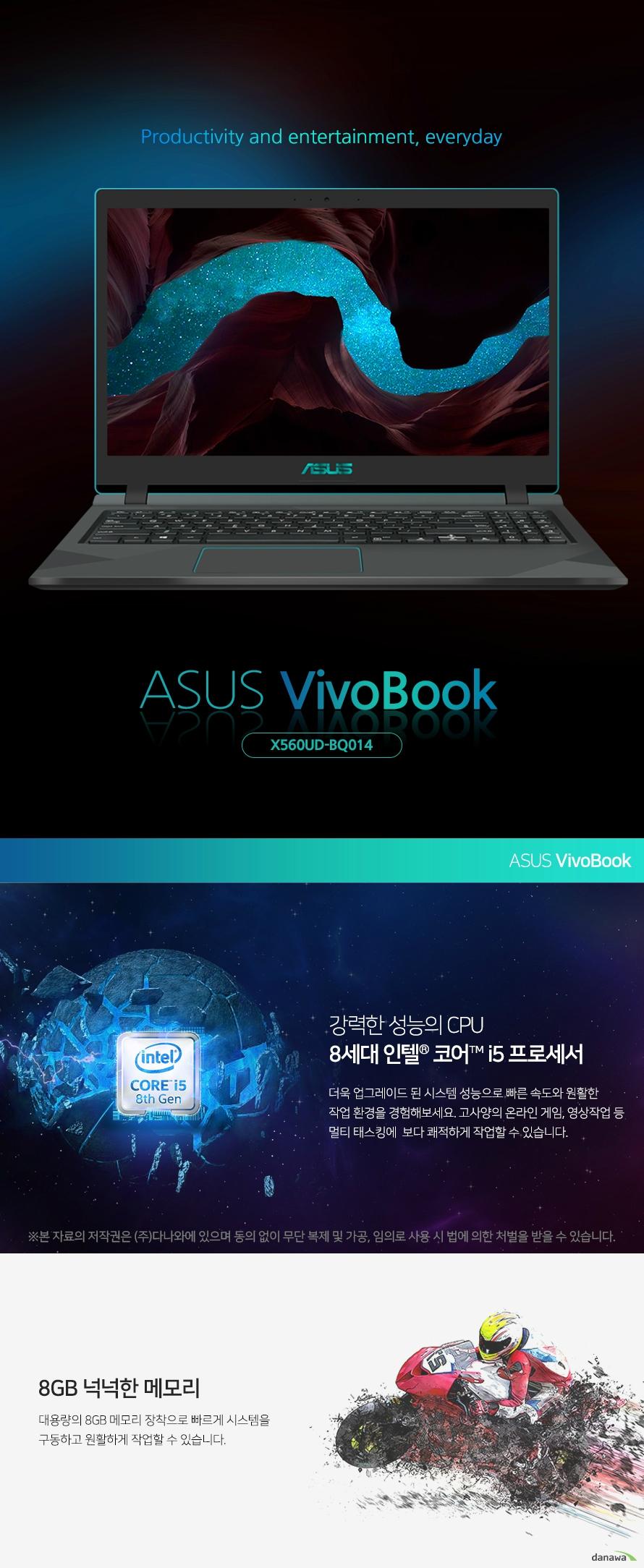 Productivity and entertainment, everyday asus vivobook  강력한 성능의 CPU 8세대 인텔 코어 i5 프로세서 더욱 업그레이드 된 시스템 성능으로 빠른 속도와 원활한 작업 환경을 경험해보세요. 고사양의 온라인 게임, 영상작업 등  멀티 태스킹에  보다 쾌적하게 작업할 수 있습니다. 대용량의 넉넉한 메모리    대용량의 메모리 장착으로 빠르게 시스템을  구동하고 원활하게 작업할 수 있습니다.       차원이 다른 그래픽 외장그래픽카드 장착  외장 그래픽카드 장착으로 고해상도의 그래픽을 경험해보세요. 선명하고 생생한 그래픽으로 영상 재생, 작업등을 원활하게 할 수 있습니다.  넓어진 시야, 탁월한 색 재현 NanoEdge 디스플레이    양 측면의 베젤을 한층 최소한으로 줄인 NanoEdge 디스플레이로 넓게 트인 시야와 탁월한 색 재현을 통해, 색 왜곡이 없고 깨끗한 화면을 보여줍니다.        생생하고 실감나는 사운드 ASUS SonicMaster    전문적인 수준의 정밀한 오디오, 노이즈 필터링 등이 조합된 ASUS Sonic Master 기술을 탑재한 노트북으로 몰입감 있는 생생하고 실감나는 사운드 경험할 수 있습니다. 뛰어난 쿨링성능 ASUS IceCool 기술    ASUS IceCool 기술은 스마트한 팬 컨트롤, 얇은  히트 파이프 및 영리한 엔지니어링으로 효율적인  냉각 시스템으로 노트북을 시원하게 유지시켜줍니다.