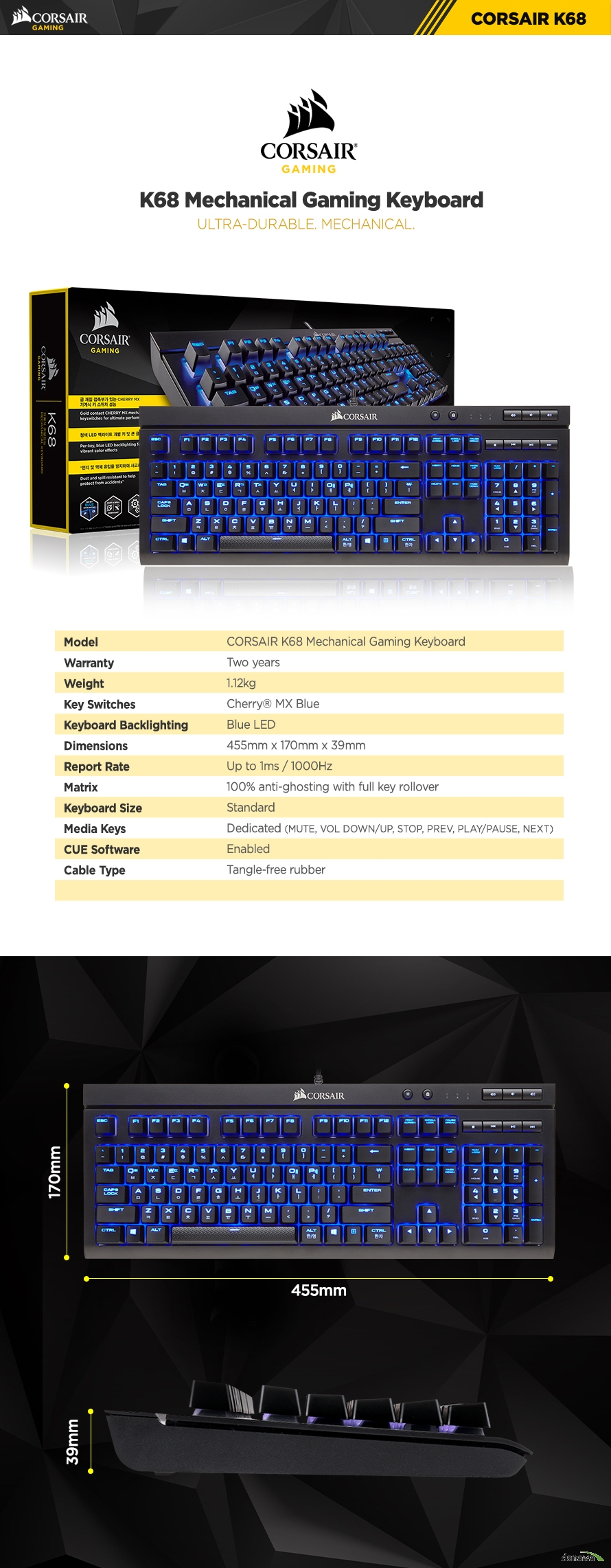 K68 Mechanical Gaming Keyboard ULTRA-DURABLE. MECHANICAL.Model CORSAIR K68 Mechanical Gaming KeyboardWarranty Two yearsWeight 1.12kgKey Switches Cherry MX BlueKeyboard Backlighting Blue LEDDimensions 455mm x 170mm x 39mmReport Rate Up to 1ms / 1000HzMatrix 100% anti-ghosting with full key rolloverKeyboard Size StandardMedia Keys Dedicated (MUTE, VOL DOWN/UP, STOP, PREV, PLAY/PAUSE, NEXT)CUE Software EnabledCable Type Tangle-free rubberWIN Lock Yes