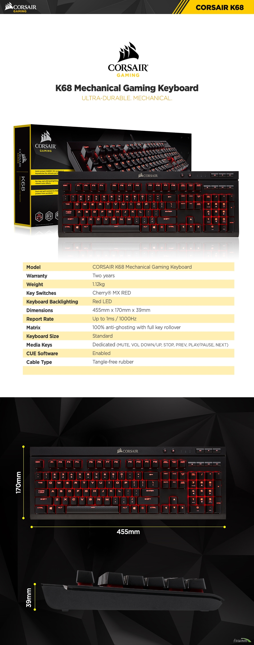 K68 Mechanical Gaming Keyboard ULTRA-DURABLE. MECHANICAL.Model CORSAIR K68 Mechanical Gaming KeyboardWarranty Two yearsWeight 1.12kgKey Switches Cherry MX  redKeyboard Backlighting Blue LEDDimensions 455mm x 170mm x 39mmReport Rate Up to 1ms / 1000HzMatrix 100% anti-ghosting with full key rolloverKeyboard Size StandardMedia Keys Dedicated (MUTE, VOL DOWN/UP, STOP, PREV, PLAY/PAUSE, NEXT)CUE Software EnabledCable Type Tangle-free rubberWIN Lock Yes