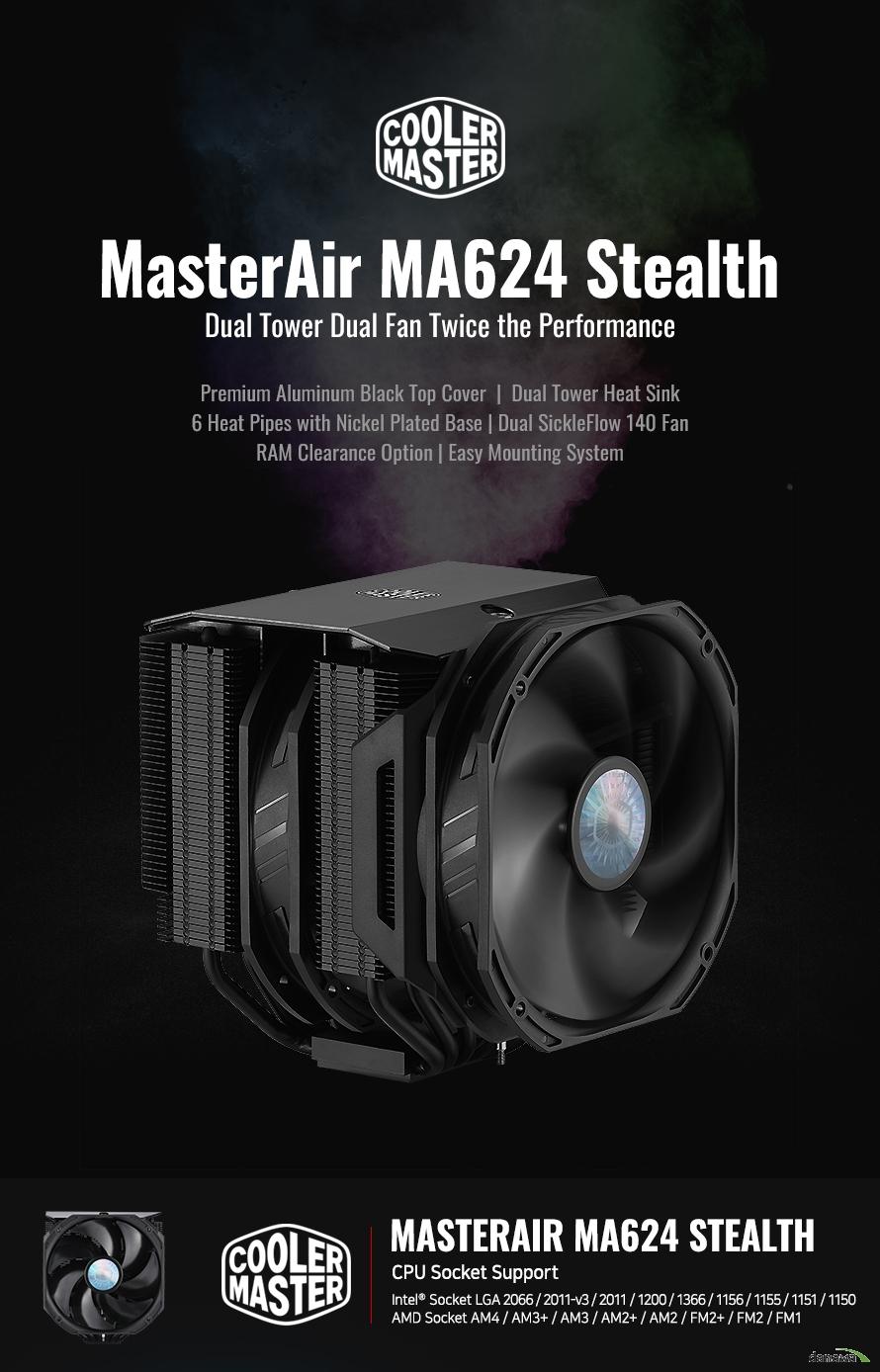 MasterAir MA624 Stealth Dual Tower Dual Fan Twice the Performance Premium Aluminum Black Top Cover  |  Dual Tower Heat Sink 6 Heat Pipes with Nickel Plated Base | Dual SickleFlow 140 Fan RAM Clearance Option | Easy Mounting System  MasterAir MA624 Stealth CPU Socket Support Intel® Socket LGA 2066 / 2011-v3 / 2011 / 1200 / 1366 / 1156 / 1155 / 1151 / 1150 AMD Socket AM4 / AM3+ / AM3 / AM2+ / AM2 / FM2+ / FM2 / FM1  인텔® 10세대 및 AMD4세대 라이젠TM, 최신 프로세서를 완벽하게 호환합니다. MasterAir MA624 Stealth는 INTEL LGA2066 소켓과 AMD AM4 소켓을 모두 지원합니다.  Dual FAN,  optimizes airflow With SickleFlow 140 Fan 두 개의 곡선형 블레이드를 장착한 SicleFlow Fan는 공기의 흐름을 최적화하여 손 쉽게 냉각하여 열을 제거합니다.   Black Aluminum Top Cover With offers a premium Finish 쿨러마스터만의 프리미엄 블랙 알루미늄으로 제작된 커버는 세련된 디자인을 완성합니다.  Copper Heatpipe x6 6개의 히트파이프와 니켈 도금 된 구리베이스에 프리미엄 블랙 알루미늄 마감으로 더욱 빠르게 발열을 제거할 수 있습니다.  SickleFlow 140 Fans  140mm 쿨링팬은 높은 풍압, 낮은 소음, 긴 수명을 자랑하는 Cooler Master의 팬으로 뛰어난 성능을 갖추었습니다.  SILENT COOLING TECHNOLOGY 고성능 저소음 쿨링팬 적용 SickleFlow 140 쿨링팬은 소음을 획기적으로 감소시키는 IC기술이 적용된 사일런트 드라이버를 장착하여 낮은 소음 으로 최고의 쿨링 성능을 제공합니다. 헬리콥터에서 영감을 받은 팬 블레이드 형태는 최고의 성능을 자랑합니다.  프리미엄 블랙 알루미늄 탑 커버 블랙 팬과 히트싱크가 매치된 블랙 알루미늄으로 제작된 커버는 세련된 디자인을 완성합니다.  이중으로 제작 된 히트싱크이중으로 제작된 히트싱크로 두배 더 나은 냉각 효과를 제공합니다.  니켈 도금 베이스의 6개의 히트 파이프6개의 히트파이프와 니켈 도금으로 제작된 구리베이스는 최적의 냉각 성능을 제공합니다.  듀얼 SICKLE FLOW 140 팬SickleFlow 140 팬은 공기 흐름과 압력을 위해 Push-Pull 설정 활용이 가능합니다.  램 호환성 및 여유 공간램 간섭을 최소화 하기 위해 SickleFlow 120mm 쿨링 팬 교체가 가능합니다.  간편한 장착간편한 설치를 위해 일체형 장착 설계가 가능합니다.  COMPATIBILITY & CLEARANCE ATX and M-ATX platforms. ATX 및 M-ATX 플랫폼에서 그래픽 카드의 호환성을 위한 최적의 디자인을 완성합니다.   팬 구성 SickleFlow 120 x 1 및 SickleFlow 140 x 1 여유 공간 과 호환성을 위해 40mm RAM 높이를 허용합니다.  SickleFlow 140 x1 SickleFlow 140의 히트싱크 설계는 최대 70mm 의 RAM 호환성을 제공합니다.    OPTIONAL PUSH-PULL FAN CONFIGURATION 추가적인 120mm 쿨링팬 교체 가능 랩 간섭을 최소화하기 위해 140mm ▶ 120mm 쿨링팬으로 교체가 가능하여, 시스템 환경에 맞는 최적화된 쿨링 환경을 구축할 수 있습니다.   CPU SocketIntel® Socket LGA 2066 / 2011-v3 / 2011 / 1200 / 1366 / 1156 / 1155 / 1151 / 1150 AMD® Socket  AM4 / AM3+ / AM3 / AM2+ /