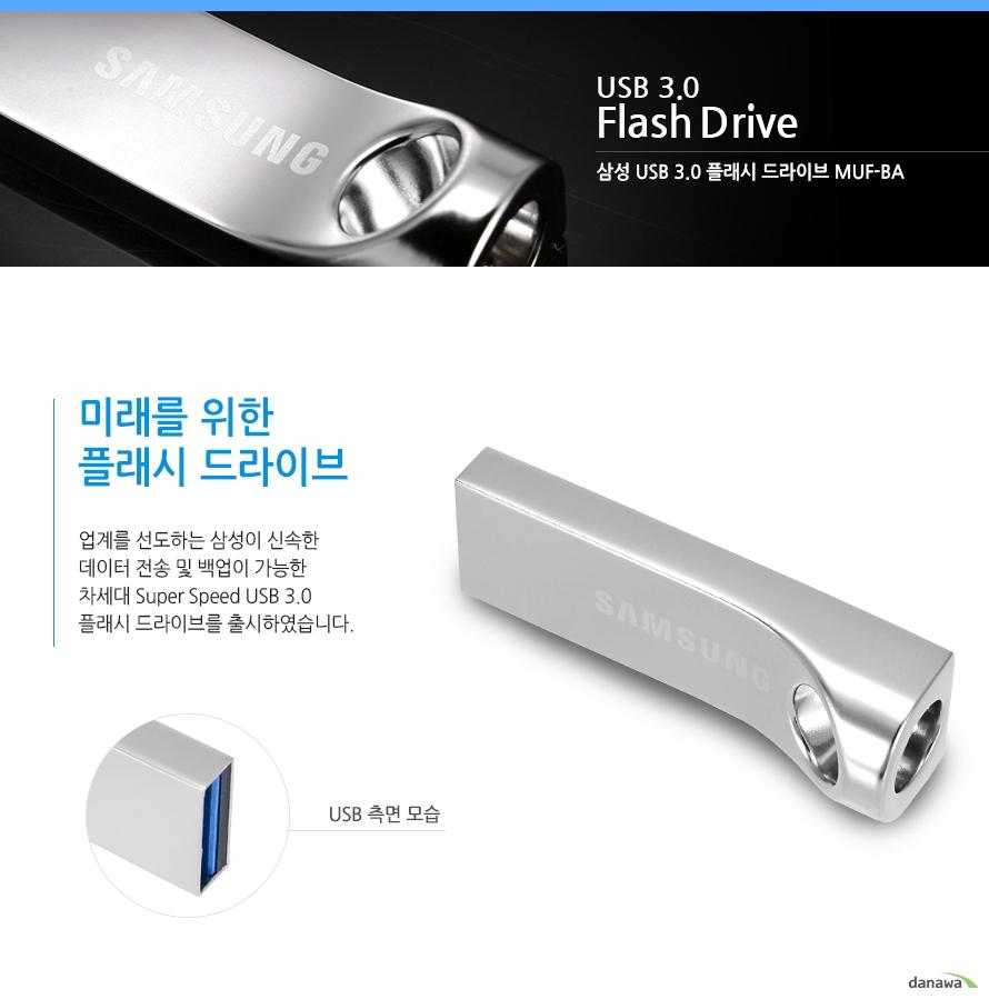 USB 3.0    Flash Drive    삼성 usb 3.0 플래시 드라이브 muf-bA     미래를 위한 플래시 드라이브    업계를 선도하는 삼성이 신속한 데이터 전송 및 백업이 가능한 차세대 Super Speed USB 3.0 플래시 드라이브를 출시하였습니다. USB 측면 모습