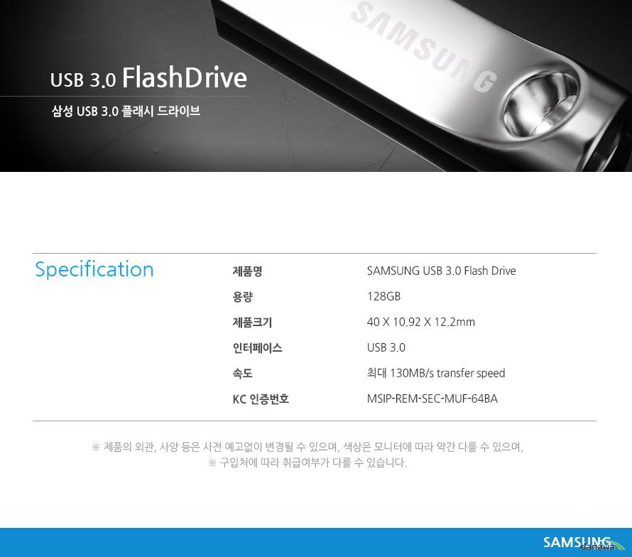 USB 3.0 FlashDrive     삼성 usb 3.0 플래시 드라이브     Specification    제품명SAMSUNG USB 3.0 Flash Drive 용량128GB제품크기40 X 10.92 X 12.2mm인터페이스USB 3.0 속도최대 130MB/s transfer speed KC 인증번호MSIP-REM-SEC-MUF-64BA제품의 외관, 사양 등은 사전 예고없이 변경될 수 있으며, 색상은 모니터에 따라 약간 다를 수 있으며, 구입처에 따라 취급여부가 다를 수 있습니다. samsung