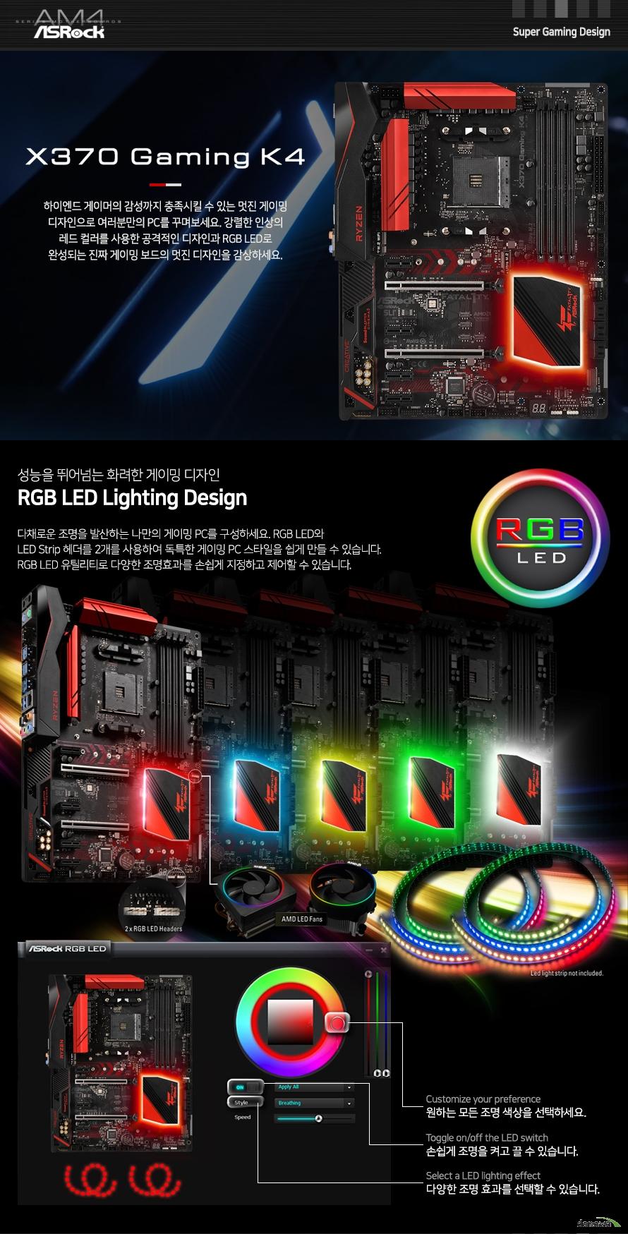 다채로운 조명을 발산하는 나만의 게이밍 PC를 구성하세요. RGB LED와 LED Strip 헤더를 2개를 사용하여 독특한 게이밍 PC 스타일을 쉽게 만들 수 있습니다. RGB LED 유틸리티로 다양한 조명효과를 손쉽게 지정하고 제어할 수 있습니다.