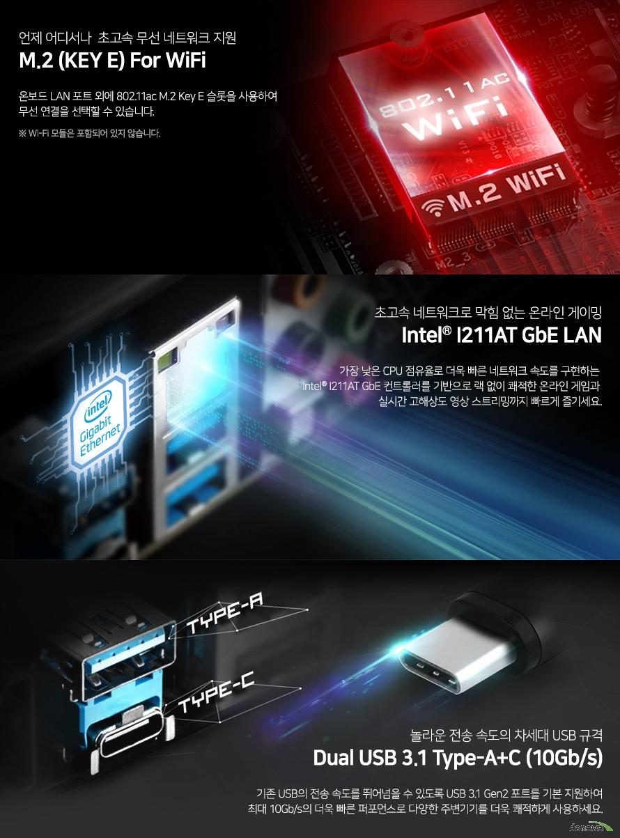 언제 어디서나  초고속 무선 네트워크 지원 M.2 (KEY E) For WiFi 온보드 LAN 포트 외에 802.11ac M.2 Key E 슬롯을 사용하여 무선 연결을 선택할 수 있습니다.초고속 네트워크로 막힘 없는 온라인 게이밍 Intel I211AT GbE LAN가장 낮은 CPU 점유율로 더욱 빠른 네트워크 속도를 구현하는 Intel I211AT GbE 컨트롤러를 기반으로 랙 없이 쾌적한 온라인 게임과 실시간 고해상도 영상 스트리밍까지 빠르게 즐기세요.놀라운 전송 속도의 차세대 USB 규격Dual USB 3.1 Type-A+C (10Gb/s)기존 USB의 전송 속도를 뛰어넘을 수 있도록 USB 3.1 Gen2 포트를 기본 지원하여최대 10Gb/s의 더욱 빠른 퍼포먼스로 다양한 주변기기를 더욱 쾌적하게 사용하세요.