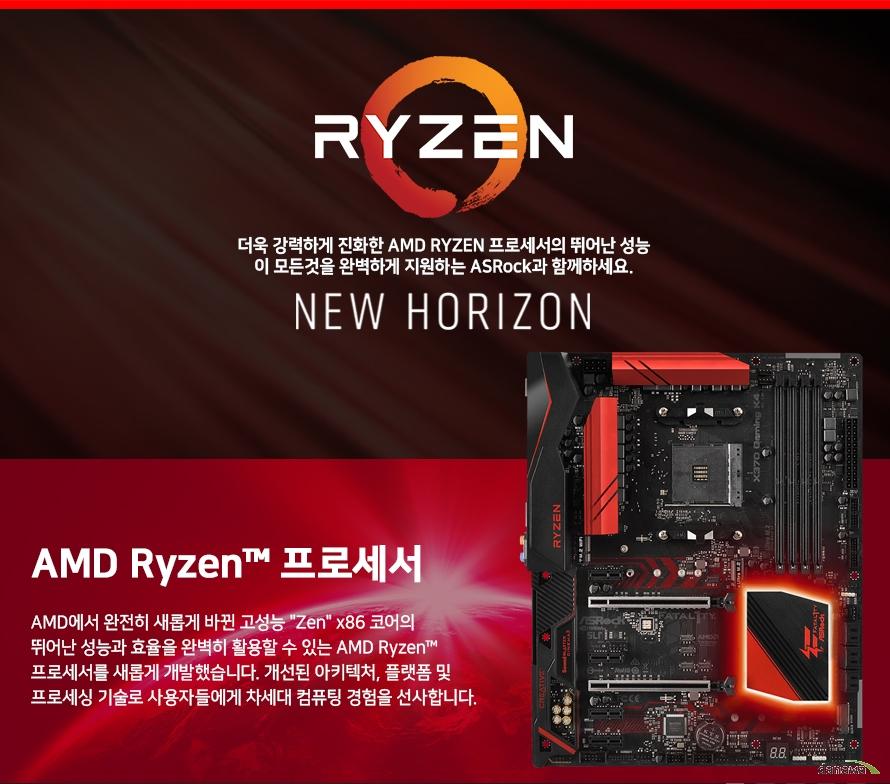 더욱 강력하게 진화한 AMD RYZEN 프로세서의 뛰어난 성능이 모든것을 완벽하게 지원하는 ASRock과 함께하세요.AMD에서 완전히 새롭게 바뀐 고성능 Zen x86 코어의 뛰어난 성능과 효율을 완벽히 활용할 수 있는 AMD Ryzen 프로세서를 새롭게 개발했습니다. 개선된 아키텍처, 플랫폼 및 프로세싱 기술로 사용자들에게 차세대 컴퓨팅 경험을 선사합니다.