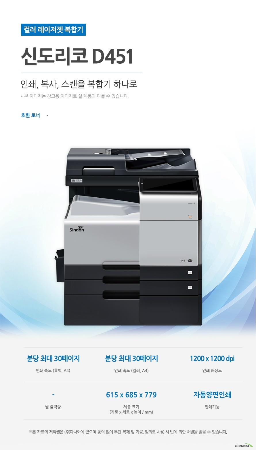 컬러 레이저젯 복합기 신도리코 D451 (테이블 포함) 인쇄, 복사, 스캔을 복합기 하나로 호환토너 - 인쇄속도 (흑백,A4) 분당 최대 30페이지 / 인쇄속도 (컬러,A4) 분당 최대 30페이지 / 인쇄해상도 1200x1200 dpi / 월출력량 - / 제품 크기 (가로 x 세로 x 높이 / mm) 615 x 685 x 779 / 인쇄기능 자동양면 인쇄  최대 30ppm의 빠른 인쇄 속도 다양한 문서에 대한 빠른 인쇄로 가정, 학교, 사무실 등 어느 환경에서나 답답함 없이 문서를 출력하실 수 있습니다.  *ppm: pages per minute (1분에 출력하는 페이지 수) 흑백 출력 속도 30ppm / 컬러 출력속도 30ppm / 첫장 인쇄 5초   효울적인 용지 급지 용지함을 한 번 채워 넣으면 용지를 자주 채워줄 필요 없이 오랫 동안 사용할 수 있어, 업무 중 불필요한 시간 낭비를 줄여줍니다. *최대 용지함 개수와 최대 급지용량은 기본 장착이 아닙니다. 제품 구매 전 옵션 사항을 확인하세요. 기본 급지 용량 1,050매   어느 공간에나 어울리는 컴팩트한 사이즈 컴팩트한 사이즈로 다양한 환경에서 부담없이 설치하고 효율적으로 배치시킬 수 있습니다 .(가로 x 세로 x 높이 / mm) 615 x 685 x 779  용지 소모를 줄일 수 있는 자동 양면 인쇄 일일이 종이를 뒤집지 않고도 종이 양면에 인쇄를 할 수 있습니다. 용지소모를 반으로 줄일 수 있어 경제적이며, 종이 낭비도 없앨 수 있는 효과까지 있습니다.   사무환경에 맞는 인쇄, 복사 및 스캔 기능 인쇄, 복사 및 스캔능을 결합하여 불필요한 시간 절약은 물론, 더욱 효율적인 처리가 가능합니다. *팩스의 경우 기본장착이 아닙니다. 제품 구매 전 옵션 사항을 확인 하세요.