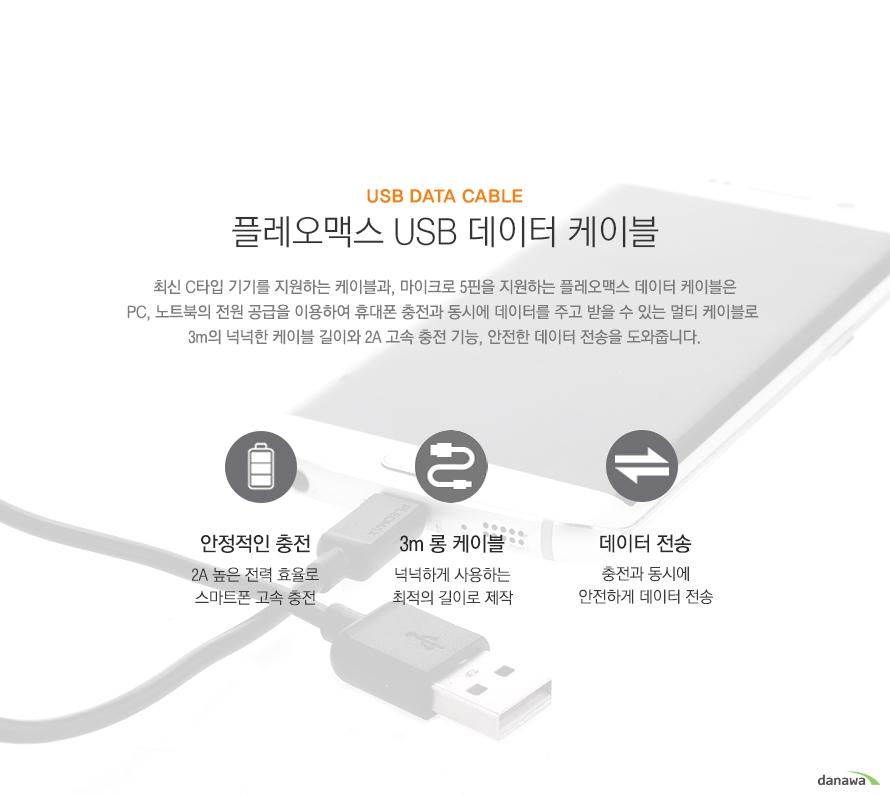 플레오맥스 usb 데이터 케이블 최신 c타입 기기를 지원하는 케이블과 마이크로 5핀을 지원하는 플레오맥스 데이터 케이블은 pc 노트북의 전원 공급을 이용하여 휴대폰 충전과 동시에 데이터를 주고 받을 수 있는 멀티 케이블로 3m의 넉넉한 케이블 길이와 2a고속충전 기능 안전한 전송을 도와줍니다 안정적인 충전 2a 높은 전력효율로 스마트폰 충전 3m 롱 케이블 간편하게 사용되는 최적의 길이로 제작 데이터전송 충전과 동시에 안전하게 데이터 전송