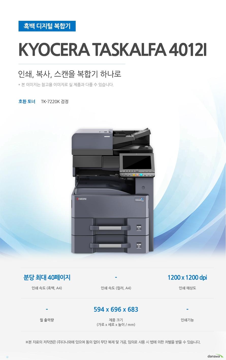 흑백 디지털 복합기  Kyocera TASKalfa 4012i (테이블 포함) 인쇄, 복사, 스캔을 복합기 하나로   호환 토너 TK-7220K 검정 인쇄 속도 (흑백, A4) 분당 최대 40페이지 / 인쇄 속도 (컬러, A4) - / 인쇄 해상도 1200 x 1200 dpi / 월 출력량 - / 제품 크기 (mm) 가로594 x 세로696 x 높이683 / 인쇄기능  -  최대 40ppm의 빠른 인쇄 속도  다양한 문서에 대한 빠른 인쇄로 가정, 학교, 사무실 등 어느 환경에서나 답답함 없이 문서를 출력하실 수 있습니다.  *ppm: pages per minute (1분에 출력하는 페이지 수) 흑백 출력 속도 40ppm 흑백 첫 장 인쇄 4.2초  효율적인 용지급지 용지함을 한 번 채워 넣으면 용지를 자주 채워줄 필요 없이 오랫 동안 사용할 수 있어, 업무 중 불필요한 시간 낭비를 줄여줍니다. *최대 용지함 개수와 최대 급지용량은 기본 장착이 아닙니다. 제품 구매 전 옵션 사항을 확인하세요. 최대 용지함(옵션) 4단 용지함 기본 급지 용량 1,100매 최대 급지 용량  4,100매  어느 공간에나 어울리는 컴팩트한 사이즈 컴팩트한 사이즈로 다양한 환경에서 부담없이 설치하고 효율적으로 배치시킬 수 있습니다.  (mm) 가로594 x 세로696 x 높이683  사무환경에 맞는 인쇄, 복사 및 스캔 기능 인쇄, 복사 및 스캔 기능을 결합하여 불필요한 시간 절약은 물론, 더욱 효율적인 처리가 가능합니다. *팩스의 경우 기본장착이 아닙니다. 제품 구매 전 옵션 사항을 확인 하세요.