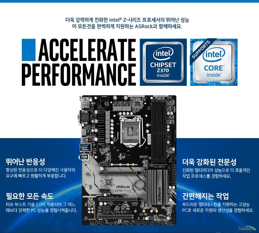 더욱 강력하게 진화한 Intel Z시리즈 프로세서의 뛰어난 성능 이 모든것을 완벽하게 지원하는 ASRock과 함께하세요.  뛰어난 반응성 향상된 반응성으로 더 다양해진 사용자의 요구에 빠르고 원활하게 부응합니다.  필요한 모든 속도 터보 부스트 기술 3.0이 적용되어 그 어느 때보다 강력한 PC 성능을 경험시켜줍니다.  더욱 강화된 전문성 진화된 멀티미디어 성능으로 더 효율적인 작업 프로세스를 경험하세요.  간편해지는 작업 부드러운 멀티태스킹을 지원하는 고성능 PC로 새로운 차원의 생산성을 경험하세요.