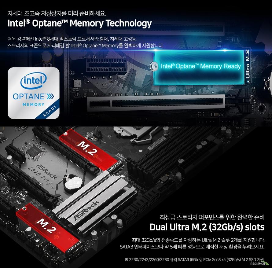 차세대 초고속 저장장치를 미리 준비하세요. Intel Optane Memory Technology 더욱 강력해진 Intel 8세대 커피레이크 프로세서와 함께, 차세대 고성능 스토리지의 표준으로 자리매김 할 Intel Optane Memory를 완벽하게 지원합니다.  최상급 스토리지 퍼포먼스를 위한 완벽한 준비 듀얼 Ultra M.2 (32Gb/s) slots 최대 32Gb/s의 전송속도를 자랑하는  Ultra M.2 슬롯 2개를 지원합니다. SATA3 인터페이스보다 약 5배 빠른 성능으로  쾌적한 저장 환경을 누려보세요.