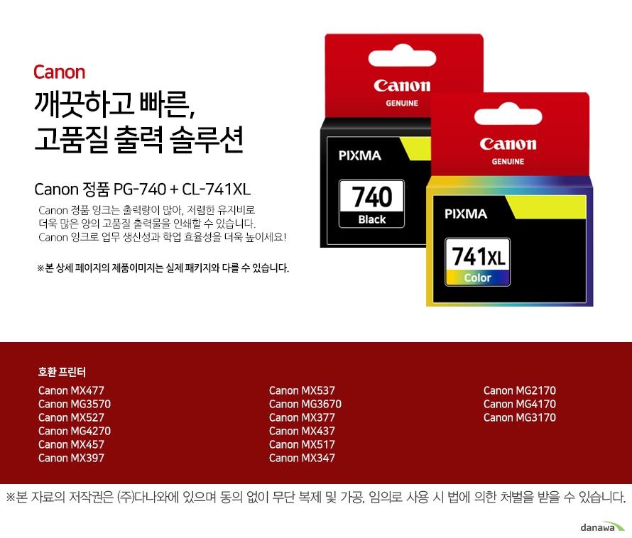 canon 깨끗하고 빠른 고품질 출력 솔루션        Canon 정품 PG-740 + CL741       Canon 정품 잉크는 출력량이 많아, 저렴한 유지비로 더욱 많은 양의 고품질 출력물을 인쇄할 수 있습니다.Canon 잉크로 업무 생산성과 학업 효율성을 더욱 높이세요!본 상세 페이지의 제품이미지는 실제 패키지와 다를 수 있습니다.          호환 프린터 Canon MX477Canon MG3570Canon MX527Canon MG4270Canon MX457Canon MX397Canon MX537Canon MG3670Canon MX377Canon MX437Canon MX517Canon MX347 Canon MG2170Canon MG4170Canon MG3170