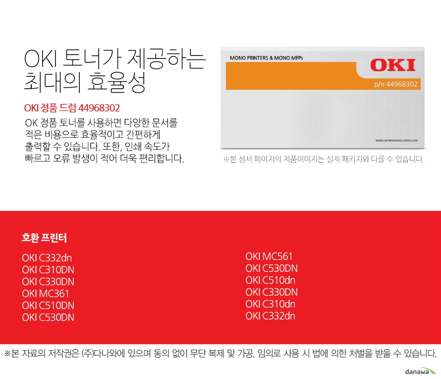 OKI 정품 드럼 44968302 호환 프린터 C332dn,C310DN,C330DN,MC361,C510DN,C530DN,MC561,C530DN,C510dn,C330DN,C310dn,C332dn  OKI 토너가 제공하는 최대의 효율성 OK 정품 토너를 사용하면 다양한 문서를 적은 비용으로 효율적이고 간편하게 출력할 수 있습니다. 또한, 인쇄 속도가 빠르고 오류 발생이 적어 더욱 편리합니다.  섬세한 인쇄 품질 OKI 정품 토너를 사용한 프린터는 빠르고 정밀하며 섬세한 출력 결과물을 제공합니다. 신뢰성 높은  인쇄기술로  높은 품질,그리고 고장 없는 출력 환경을 경험하세요. 밝은 색, 어두운 색 모두 진하고 선명하게 프린트하므로 디자인과 같은 작업 환경에서 최적의 결과물을 얻을 수 있습니다.