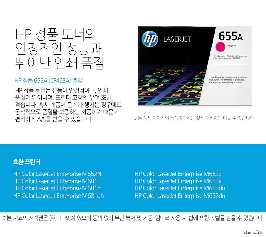 HP 정품 토너의 안정적인 성능과 뛰어난 인쇄 품질 HP 정품 토너는 성능이 안정적이고, 인쇄 품질이 뛰어나며, 프린터 고장의 우려 또한 적습니다. 혹시 제품에 문제가 생기는 경우에도 공식적으로 품질을 보증하는 제품이기 때문에 편리하게 A/S를 받을 수 있습니다.   호환 프린터 HP Color LaserJet Enterprise M652N HP Color LaserJet Enterprise M681F HP Color LaserJet Enterprise M681z HP Color LaserJet Enterprise M681dh HP Color LaserJet Enterprise M682z HP Color LaserJet Enterprise M653x HP Color LaserJet Enterprise M653dn HP Color LaserJet Enterprise M652dn   HP 정품 토너만의 장점 정품 HP 토너는 입증된 안전성으로 언제나 높은 품질의 인쇄를 보장합니다.  정품 HP 토너를 사용하면 고장 및 인쇄 오류가 적습니다. 따라서 인쇄 비용을 절약할 수 있을 뿐만 아니라, 작업 시간까지 단축할 수 있습니다. 친환경적인 정품 HP 토너의 HP Planet Partners 프로그램으로 환경까지 보호하세요.