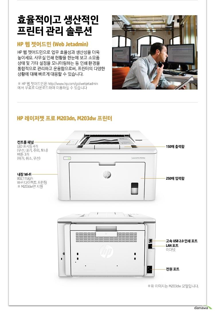 효율적이고 생산적인 프린터 관리 솔루션 HP 웹 젯어드민 (Web Jetadmin) HP 웹 젯어드민으로 업무 효율성과 생산성을 더욱 높이세요. 사무실 인쇄 현황을 한눈에 보고 소모품 상태 및 기타 설정을 모니터링하는 등 인쇄 환경을 통합적으로 관리하고 운용함으로써, 프린터의 다양한 상황에 대해 빠르게 대응할 수 있습니다. HP 웹 젯어드민은 http://www.hp.com/go/webjetadmin 에서 무료로 다운로드하여 이용하실 수 있습니다 HP 레이저젯 프로 M203dn, M203dw 프린터 컨트롤 패널 LED 표시등 4개 (무선, 대기, 주의, 토너) 버튼 3개 (재개, 취소, 무선) 내장 Wi-Fi 802.11b/g/n Wi-Fi 다이렉트 프린팅 M203dw만 지원 150매 출력함 250매 입력함 고속 USB 2.0 인쇄 포트 LAN 포트 이더넷 전원포트