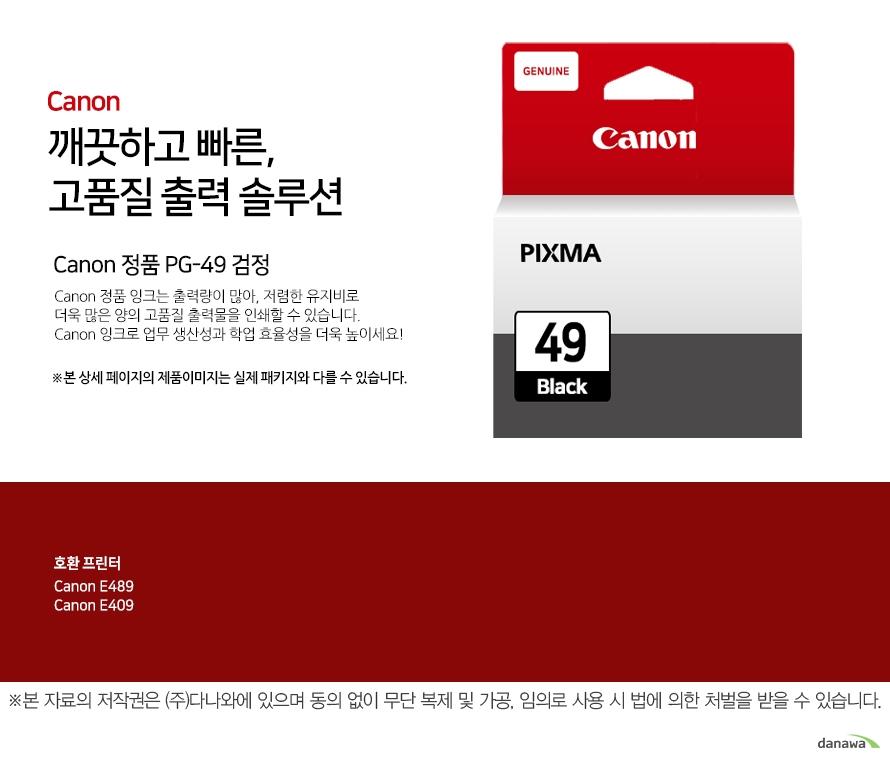 canon 깨끗하고 빠른 고품질 출력 솔루션        Canon 정품 PG-49 검정       Canon 정품 잉크는 출력량이 많아, 저렴한 유지비로 더욱 많은 양의 고품질 출력물을 인쇄할 수 있습니다.Canon 잉크로 업무 생산성과 학업 효율성을 더욱 높이세요!본 상세 페이지의 제품이미지는 실제 패키지와 다를 수 있습니다.          호환 프린터 CANNON E489CANNON E409