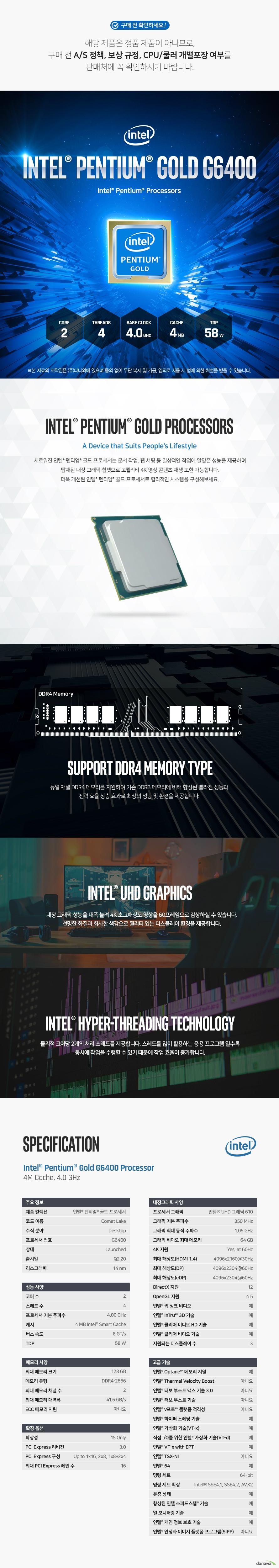새로워진 인텔 펜티엄 골드 프로세서는 문서 작업, 웹 서핑 등 일상적인 작업에 알맞은 성능을 제공하며 탑재된 내장 그래픽 칩셋으로 고퀄리티 4K 영상 콘텐츠 재생 또한 가능합니다. 더욱 개선된 인텔 펜티엄 골드 프로세서로 합리적인 시스템을 구성해보세요.  듀얼 채널 DDR4 메모리를 지원하여 기존 DDR3 메모리에 비해 향상된 빨라진 성능과 전력 효율 상승 효과로 최상의 성능 및 환경을 제공합니다.  내장 그래픽 성능을 대폭 늘려 4K 초고해상도 영상을 60프레임으로 감상하실 수 있습니다.  선명한 화질과 화사한 색감으로 퀄리티 있는 디스플레이 환경을 제공합니다.  물리적 코어당 2개의 처리 스레드를 제공합니다. 스레드를 많이 활용하는 응용 프로그램 일수록 동시에 작업을 수행할 수 있기 때문에 작업 효율이 증가합니다.