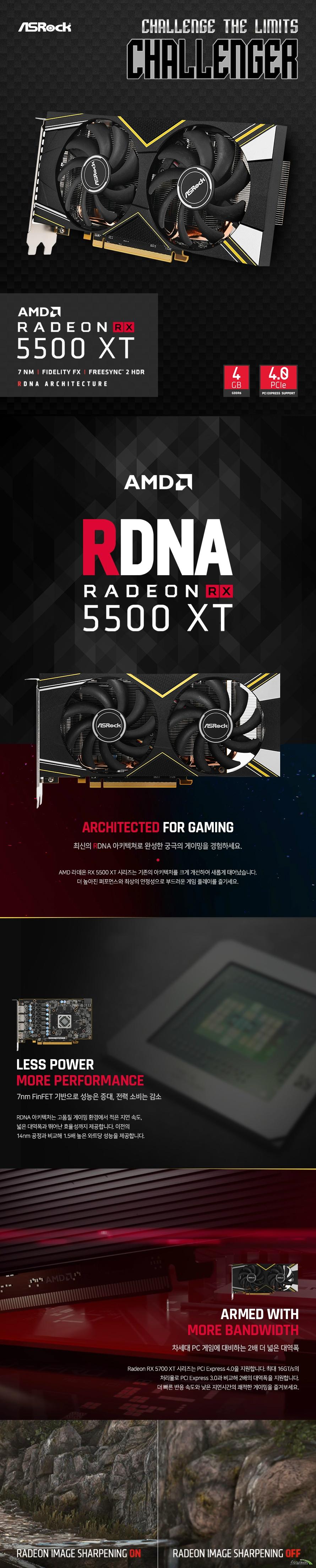최신의 RDNA 아키텍쳐로 완성한 궁극의 게이밍을 경험하세요. AMD 라데온 RX 5500 XT 시리즈는 기존의 아키텍처를 크게 개선하여 새롭게 태어났습니다. 더 높아진 퍼포먼스와 최상의 안정성으로 부드러운 게임 플레이를 즐기세요. RDNA 아키텍처는 고품질 게이밍 환경에서 적은 지연 속도, 넓은 대역폭과 뛰어난 효율성까지 제공합니다. 이전의 14nm 공정과 비교해 1.5배 높은 와트당 성능을 제공합니다. Radeon RX 5700 XT 시리즈는 PCI Express 4.0을 지원합니다. 최대 16GT/s의 처리율로 PCI Express 3.0과 비교해 2배의 대역폭을 지원합니다. 더 빠른 반응 속도와 낮은 지연시간의 쾌적한 게이밍을 즐겨보세요. Radeon의 새로운 이미지 샤프닝 기술은 적응형 선명화 효과와 GPU 업 스케일링을 통합하여 게이밍 성능에 거의 영향을 미치지 않으면서도 선명한 실시간 시각 효과를 제공합니다. FidelityFX는 고성능 후처리 효과의 컬렉션으로서 여러 효과를 소수의 셰이더 패스로 자동 축소하여 오버헤드를 줄이고 GPU 공간을 확보하여 성능 낭비를 최소화 한, 최적의 게이밍 환경을 제공합니다. 더 빠른 냉각 성능을 보장하는 Dual Cooling Fan을 적용하여 GPU와 내부 컴포넌트의 발열을 더 빠르고 효과적으로 해소하고 최상의 게이밍 성능을 오랫동안 유지하는 가장 진보한 쿨링 솔루션입니다.  ASRock의 대형 듀얼 쿨링팬으로 강력한 쿨링 성능을 자랑합니다. 대형 쿨링팬에서 나오는 강력한 풍량과 풍압은 최적의 온도를 유지하여 언제나 최상의 성능을 유지시킵니다.  두터워진 8mm 두께의 구리 히트파이프와 히트싱크의  뛰어난 내부 쿨링으로 외부 쿨링 팬과 함께 내부 발열을  빠르고 효율적으로 해소시킵니다. 최신 AAA급 게임의 1080p 이상 고해상도에서도 쾌적한 플레이를 보장합니다. 게이밍 그래픽카드의 선두주자, RADEON의 노하우가 집약된 뛰어난 안정성과 최강의 성능까지 모두 누려보세요. 새롭게 엔지니어링된 RDNA는 AMD의 7nm 게이밍 GPU를 구동하는 아키텍처로서, 14nm 프로세서보다 1.25배 높은 클럭당 성능을 제공합니다. GDDR6 메모리, PCI Express 4.0이 포함된 RDNA 아키텍처로 차세대 게임을 미리 준비하세요. 기존 PC 디스플레이의 한계를 뛰어 넘는 AMD Eyefinity™ 기술은 최대 4대의 모니터를 동시에 지원하며 사실감 넘치는 화면의 8K 해상도와 화사한 색감의 HDR 디스플레이, 최신 VR 기기까지 지원하는 출력 포트로 모든 게이밍 디스플레이의 요구를 충족합니다. 많은 전력량을 요구하는 고사양 게이밍을 장기간 원활하게 구동하기 위해서 고품질 부품 구성은 필수입니다. 강철같은 내구성과 안정성을 자랑하는 최상급 PCB 구성은 뛰어난 전력 효율과 함께 비교불가의 안정적인 퍼포먼스를 완성합니다. 긴 수명과 높은 발열 내구성을 갖춘 믿을 수 있는 품질의 전원부 컴포넌트로 항상 최적의 퍼포먼스를 유지합니다. 공정 미세화와 전력 최적화 기술로 많은 순간 전력량을 요구하는 사양 게이밍 환경에 안전성을 더해줍니다. 다이캐스팅으로 주조된 금속으로 만들어진 백플레이트는 그래픽카드 후면의 미를 책임지고 더불어 그래픽카드의 변형 및 충격으로 부터 안전하게 보호합니다. RDNA로 새롭게 탄생한 Navi 아키텍처는 최신 7nm FinFET 공정을 정교하게 접목하여 더욱 향상된 전성비와 그래픽 처리 성능을 제공합니다. 높은 재생률, 낮은 지연속도, 10비트 HDR을 통해 끊김, 깨짐 현상이 없는 최고의 게이밍 환경을 제공합니다. VR 콘텐츠에 최적화된, 헤드셋과 완벽하게 호환되는 기술을 활용하여 높은 몰입감의 VR 경험을 선사합니다. 기존 방식의 한계를 뛰어넘는 다중 디스플레이로 멀티태스킹의 유연함과 높은 몰입도를 느껴보세요. 적응형 선명화 효과와 GPU 업 스케일링을 통합하여 게이밍 성능에 영향을 미치지 않으면서도 실시간으로 선명하게 출력되는 향상된 시각효과를 제공합니다. 여러 효과들을 소수의 셰이더 패스로 자동 축소하여 오버헤드를 줄이고 GPU 공간을 확보하여 