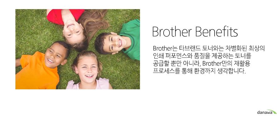 Brother BenefitsBrother는 타브랜드 토너와는 차별화된 최상의 인쇄 퍼포먼스와 품질을 제공하는 토너를 공급할 뿐만 아니라, Brother만의 재활용 프로세스를 통해 환경까지 생각합니다.