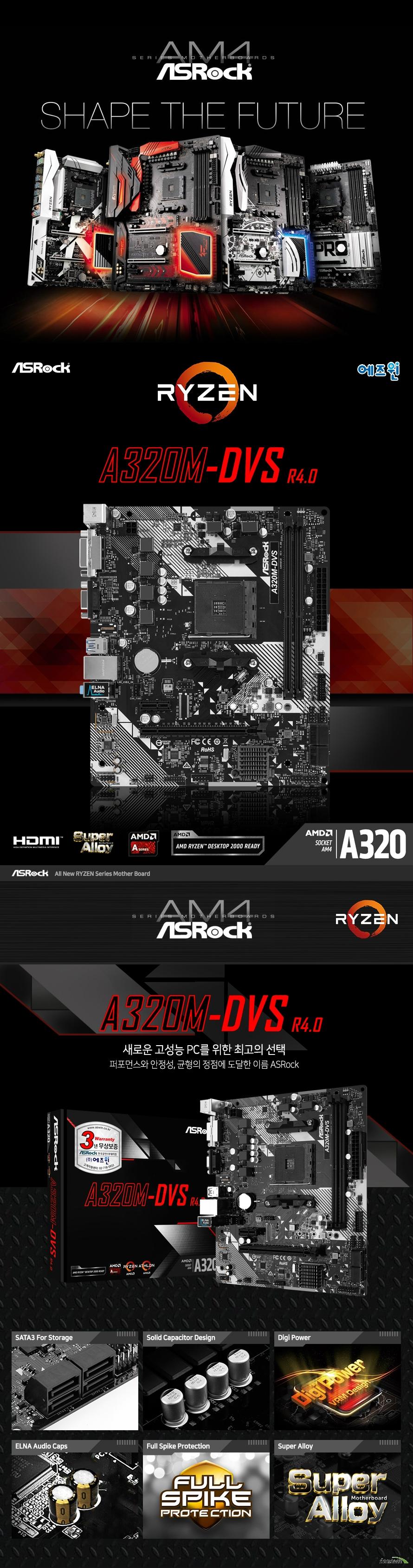 ASRock A320M-DVS R4.0 에즈윈  마이크로 ATX 폼팩터 규격 가로 20.1 센티미터 세로 23 센티미터  AMD AM4 소켓 지원 라이젠 CPU 및 A 시리즈 APU 지원  AMD A320칩셋 적용  듀얼 채널 DDR4 메모리 슬롯 2개 총 32GB 지원 AMD 라이젠 피나클 릿지 CPU에서 3200 2933 2667 2400 2133 ECC 및 NON ECC 메모리 지원  AMD 라이젠 서밋 릿지 CPU에서 3200 2933 2667 2400 2133 ECC 및 NON ECC 메모리 지원  AMD 라이젠 레이븐 릿지 CPU에서 3200 2933 2667 2400 2133 NON ECC 메모리 지원  AMD 7세대 A 시리즈 APU에서 2400 2133 non ecc 메모리 지원   확장슬롯지원  Amd 라이젠 서밋 릿지 및 피나클 릿지 cpu에서  Pcie 3.0 16배속 슬롯 1개 지원  Amd 라이젠 레이븐 릿지 cpu에서 Pcie 3.0 16배속 슬롯 1개 지원 및 8배속으로 동작 만약 애슬론 2xxge 시리즈 apu를 사용하면 pcie2 슬롯은 4배속으로 작동합니다.  Amd 7세대 시리즈 apu에서 Pcie 3.0 16배속 슬롯 1개 지원 및 8배속으로 동작  Pcie 2.0 1배속 슬롯 지원  리얼텍 alc887 오디오 코덱 지원  리얼텍 rtl8111gr 기가비트 랜 지원  Sata3 포트 4개 지원 2242 2260 2280 규격 울트라 m.2 소켓 1개 지원  Amd 라이젠 cpu에서 m.2 sata3 및 pcie gen3 4배속 지원  amd a 시리즈 apu 및 애슬론 2xxge 시리즈 apu에서 m.2 sata3 및 pcie gen3 2배속 지원 nvme ssd 부트 디스크 및 asrock u.2 키트 지원  usb 3.1 gen 1 포트 6개 지원 usb 2.0 포트 6개 지원  uefi 바이오스 지원  kc 인증번호 r r asr a320mhdvr3  제조사의 사정에 따라 사전고지 없이 일부 제품사양이 변경될 수 있습니다. 구매 전 파워 서플라이의 cpu 프로세서 지원 여부를 확인하시기 바랍니다.
