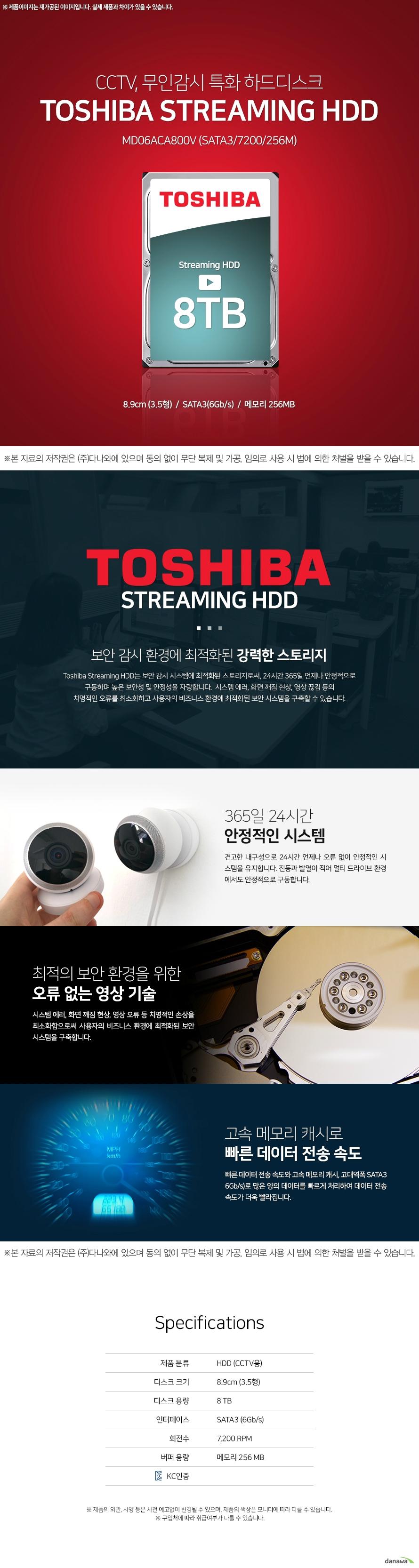 Toshiba 8TB MD06ACA800V (SATA37200256M)  보안 감시 환경에 최적화된 강력한 스토리지 Toshiba Streaming HDD는 보안 감시 시스템에 최적화된 스토리지로써, 24시간 365일 언제나 안정적으로  구동하며 높은 보안성 및 안정성을 자랑합니다.  시스템 에러, 화면 깨짐 현상, 영상 끊김 등의  치명적인 오류를 최소화하고 사용자의 비즈니스 환경에 최적화된 보안 시스템을 구축할 수 있습니다.   365일 24시간 안정적인 시스템 견고한 내구성으로 24시간 언제나 오류 없이 안정적인 시 스템을 유지합니다. 진동과 발열이 적어 멀티 드라이브 환경 에서도 안정적으로 구동합니다.  최적의 보안 환경을 위한 오류 없는 영상 기술 시스템 에러, 화면 깨짐 현상, 영상 오류 등 치명적인 손상을 최소화함으로써 사용자의 비즈니스 환경에 최적화된 보안 시스템을 구축합니다.  고속 메모리 캐시로 빠른 데이터 전송 속도 빠른 데이터 전송 속도와 고속 메모리 캐시, 고대역폭 SATA3 6Gb/s)로 많은 양의 데이터를 빠르게 처리하여 데이터 전송 속도가 더욱 빨라집니다.    HDD (CCTV용) 8.9cm (3.5형) 8 TB SATA3 (6Gb/s) 7,200 RPM 메모리 256 MB