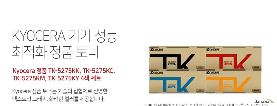 쿄세라 기기 성능 최적화 정품 토너 Kyocera 정품 TK-5275KK, TK-5275KC, TK-5275KM, TK-5275KY 4색 세트 쿄세라 정품 토너는 기술의 집합체로 선명한 텍스트와 그래픽, 화려한 컬러를 제공합  니다. 호환 프린터 Kyocera M6630cidnKyocera P6230cdn 높은 인쇄 품질 생산성 향상 고품질의 원료와 초미세의 정밀한  토너 입자로 교세라 정품 토너는 깨끗하고 선명한   글자와 이미지를 제공합니다. 토너량 (ISO/IEC 규격기준), 기기의 생산성과 안전성을 보장합니다.