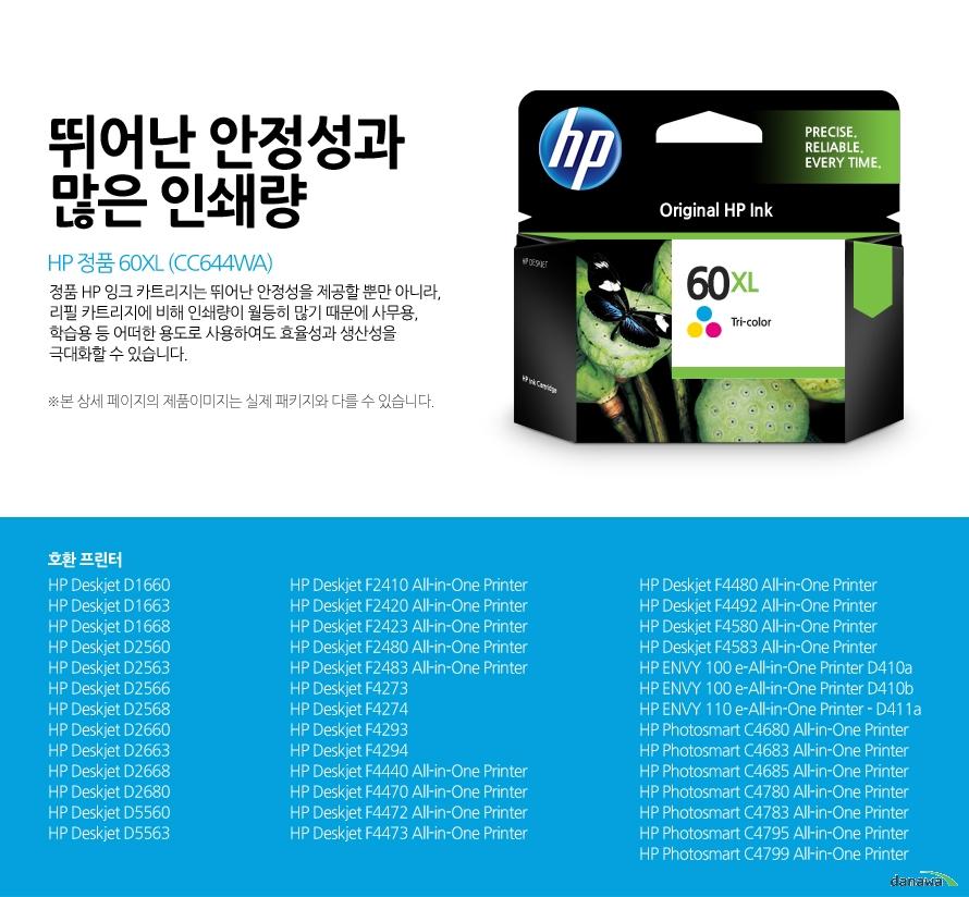 HP 정품 60XL (CC644WA)뛰어난 안정성과 많은 인쇄량정품 HP 잉크 카트리지는 뛰어난 안정성을 제공할 뿐만 아니라, 리필 카트리지에 비해 인쇄량이 월등히 많기 때문에 사무용, 학습용 등 어떠한 용도로 사용하여도 효율성과 생산성을 극대화할 수 있습니다.본 상세 페이지의 제품이미지는 실제 패키지와 다를 수 있습니다.호환 프린터HP Deskjet D1660, HP Deskjet D1663, HP Deskjet D1668, HP Deskjet D2560, HP Deskjet D2563, HP Deskjet D2566, HP Deskjet D2568, HP Deskjet D2660, HP Deskjet D2663, HP Deskjet D2668, HP Deskjet D2680, HP Deskjet D5560, HP Deskjet D5563, HP Deskjet F2410 All-in-One Printer, HP Deskjet F2420 All-in-One Printer, HP Deskjet F2423 All-in-One Printer, HP Deskjet F2480 All-in-One Printer, HP Deskjet F2483 All-in-One Printer, HP Deskjet F4273, HP Deskjet F4274, HP Deskjet F4293, HP Deskjet F4294, HP Deskjet F4440 All-in-One Printer, HP Deskjet F4470 All-in-One Printer, HP Deskjet F4472 All-in-One Printer, HP Deskjet F4473 All-in-One Printer, HP Deskjet F4480 All-in-One Printer, HP Deskjet F4492 All-in-One Printer, HP Deskjet F4580 All-in-One Printer, HP Deskjet F4583 All-in-One Printer, HP ENVY 100 e-All-in-One Printer D410a, HP ENVY 100 e-All-in-One Printer D410b, HP ENVY 110 e-All-in-One Printer - D411a, HP Photosmart C4680 All-in-One Printer, HP Photosmart C4683 All-in-One Printer, HP Photosmart C4685 All-in-One Printer, HP Photosmart C4780 All-in-One Printer, HP Photosmart C4783 All-in-One Printer, HP Photosmart C4795 All-in-One Printer, HP Photosmart C4799 All-in-One Printer
