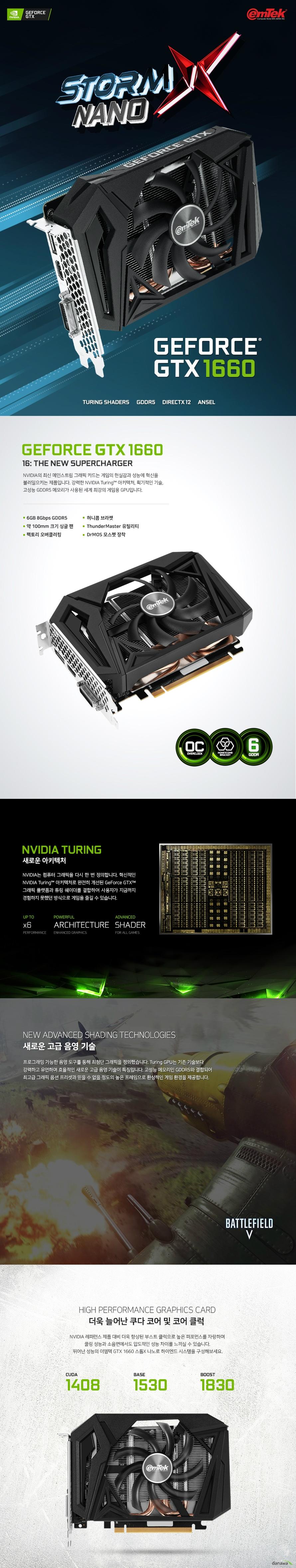이엠텍 지포스 GTX 1660 STORM X NANO OC D5 6GB  쿠다 코어 개수 1408개 베이스 클럭 1530 메가헤르츠 부스트 클럭 1830 메가헤르츠  메모리 버스 192비트 메모리 타입 GDDR5 6기가바이트 메모리 클럭 8000 메가 헤르츠  디스플레이 포트 듀얼링크 DVI D 포트 1개 HDMI 2.0B 포트 1개 DP 1.4 포트 1개  최대 해상도  7680X4320 지원 최대 3대 멀티 디스플레이 지원  소비 전력 130와트 권장 전력 450와트 이상 8핀 전원 커넥터 사용  제품 크기  길이 168밀리미터 넓이 122밀리미터 두께 40밀리미터  지원 운영체제 윈도우 10 7 및 64비트 및 리눅스 64비트 지원 KC 인증번호 R R EMT PT N166  쿨링 시스템  약 100밀리미터 듀얼 쿨링 팬 알루미늄 히트싱크 6밀리미터 구리 히트 파이프 3개