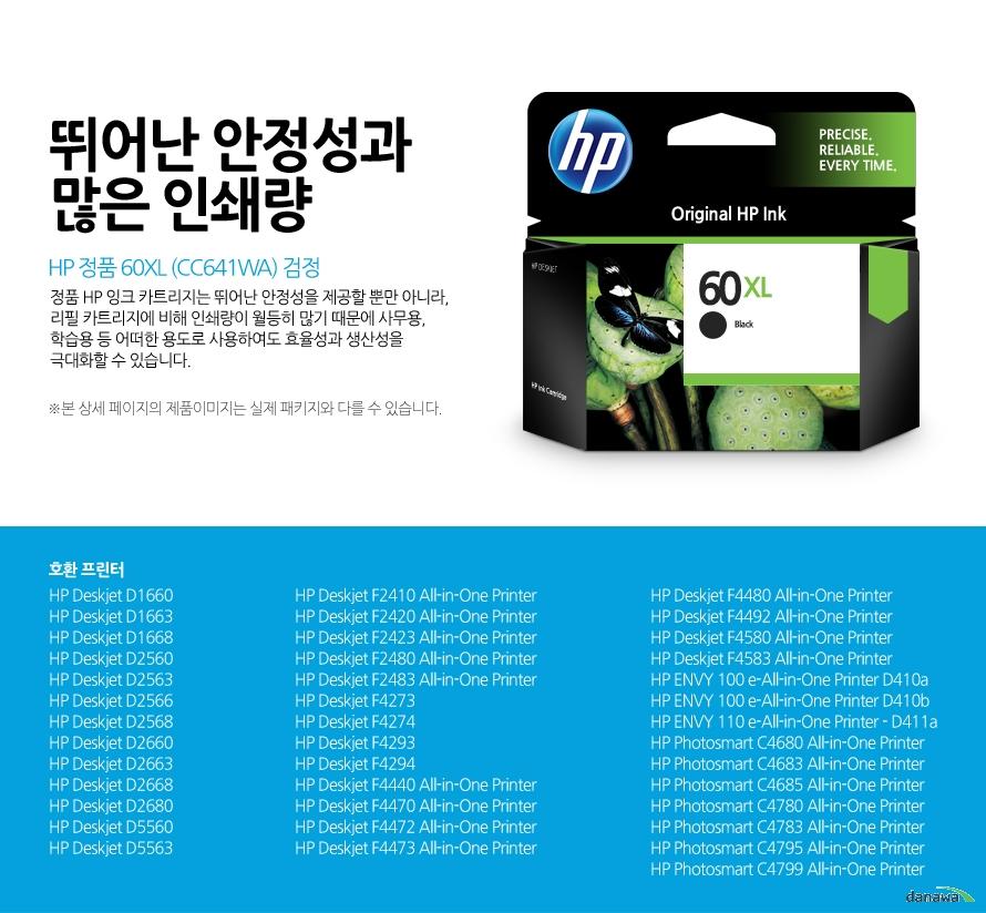 HP 정품 60XL (CC641WA) 검정뛰어난 안정성과 많은 인쇄량정품 HP 잉크 카트리지는 뛰어난 안정성을 제공할 뿐만 아니라, 리필 카트리지에 비해 인쇄량이 월등히 많기 때문에 사무용, 학습용 등 어떠한 용도로 사용하여도 효율성과 생산성을 극대화할 수 있습니다.본 상세 페이지의 제품이미지는 실제 패키지와 다를 수 있습니다.호환 프린터HP Deskjet D1660, HP Deskjet D1663, HP Deskjet D1668, HP Deskjet D2560, HP Deskjet D2563, HP Deskjet D2566, HP Deskjet D2568, HP Deskjet D2660, HP Deskjet D2663, HP Deskjet D2668, HP Deskjet D2680, HP Deskjet D5560, HP Deskjet D5563, HP Deskjet F2410 All-in-One Printer, HP Deskjet F2420 All-in-One Printer, HP Deskjet F2423 All-in-One Printer, HP Deskjet F2480 All-in-One Printer, HP Deskjet F2483 All-in-One Printer, HP Deskjet F4273, HP Deskjet F4274, HP Deskjet F4293, HP Deskjet F4294, HP Deskjet F4440 All-in-One Printer, HP Deskjet F4470 All-in-One Printer, HP Deskjet F4472 All-in-One Printer, HP Deskjet F4473 All-in-One Printer, HP Deskjet F4480 All-in-One Printer, HP Deskjet F4492 All-in-One Printer, HP Deskjet F4580 All-in-One Printer, HP Deskjet F4583 All-in-One Printer, HP ENVY 100 e-All-in-One Printer D410a, HP ENVY 100 e-All-in-One Printer D410b, HP ENVY 110 e-All-in-One Printer - D411a, HP Photosmart C4680 All-in-One Printer, HP Photosmart C4683 All-in-One Printer, HP Photosmart C4685 All-in-One Printer, HP Photosmart C4780 All-in-One Printer, HP Photosmart C4783 All-in-One Printer, HP Photosmart C4795 All-in-One Printer, HP Photosmart C4799 All-in-One Printer