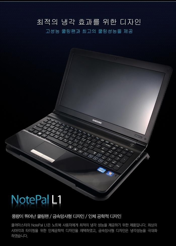최적의 냉각 효과를 위한 디자인 고성능 쿨링팬과 최고의 쿨링성능을 제공 NotaPal L1 풍량이 뛰어난 쿨링팬 / 금속망사형 디자인 / 인체 공학적 디자인 쿨러마스터의 NotePal L1은 노트북 사용자에게 최적의 냉각 성능을 제공하기 위한 제품입니다. 최상의 시야각과 타이핑을 위한 인체공학적 디자인을 채택하였고, 금속망사형 디자인은 냉각성능을 극대화 하였습니다.