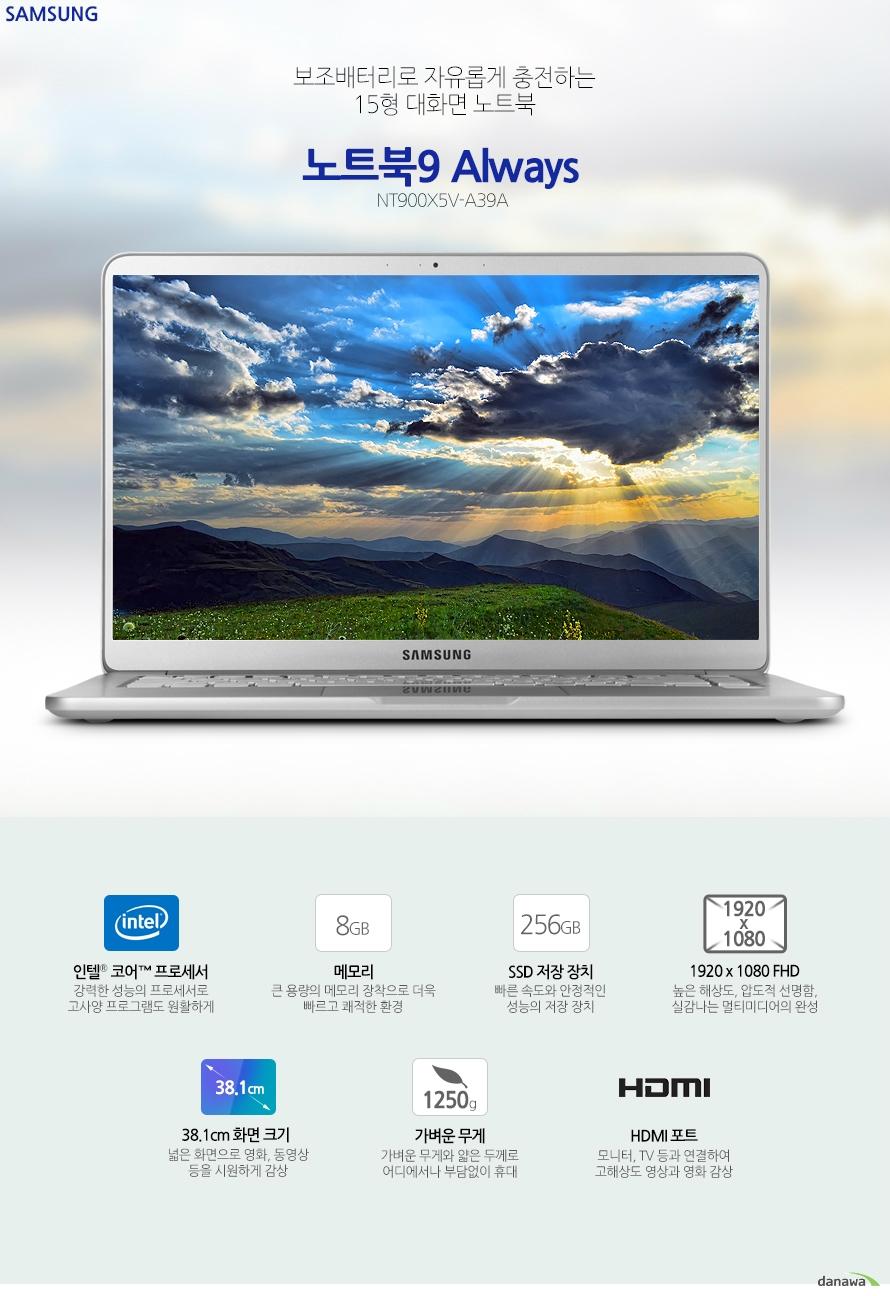 보조배터리로 자유롭게 충전하는 15형 대화면 노트북 노트북9 올웨이즈 NT900X5V-A39A 인텔 코어 프로세서  강력한 성능의 프로세서로 고사양 프로그램도 원활하게 8GB 메모리 큰 용량의 메모리 장착으로 더욱 빠르고 쾌적한 환경 256GB SSD 저장장치 빠른 속도와 안정적인 성능의 저장장치 1920 x 1080 FHD 높은 해상도, 압도적 선명함, 실감나는 멀티미디어의 완성 38.1cm 화면 크기 넓은 화면으로 영화, 동영상 등을 시원하게 감상 1250g 가벼운 무게 가벼운 무게와 얇은 두께로 어디에서나 부담없이 휴대 HDMI포트 모니터, TV등과 연결하여 고해상도 영상과 영화 감상 견고한 내구성과 뛰어난 휴대성 가볍고 슬림한 디자인으로 간편하게 휴대하며 사용할 수 있으며, 견고한 메탈 재질로 내구성이 뛰어나 어디에서나 안심하고 사용할 수 있습니다. 전원 충전을 더욱 쉽고 간편하게 전용 어댑터를 이용하여 휴대폰 충전기, 보조 배터리 등으로 노트북 전원을 간편하게 충전할 수 있습니다. 정격이 10W(5V,2A) 이상이고, USB-C또는 USB BC 1.2를 지원하는 외장전원장치(별매품)와 호환됩니다. 뛰어난 성능의 차세대 CPU 인텔 코어 8세대 i3-8130U 8세대 인텔 코어 프로세서는 높은 전력 효율의 14nm 마이크로 아키텍처와 더불어 이전 세대에 비해 더욱 빨라진 시스템 성능과 부드러워진 스트리밍 환경, 풍부한 텍스처와 생생한 그래픽의 HD 화면을 제공합니다. 8GB RAM 큰 용량의 RAM 메모리로 더욱 빠른 PC 환경을 구축하세요 오랫동안 사용하는 대용량 배터리 큰 배터리 용량으로 한 번 충전해서 오랫동안 노트북을 사용할 수 있습니다. 사무실, 학교, 가정에서는 물론, 여행 혹은 출장시에 더욱 편리하게 활용할 수 있습니다. 빠른 속도의 작업 환경 구축 NVMe M.2 SSD 256GB SSD 저장장치로 더욱 빠른 속도의 정보 처리 능력을 제공함으로써 초고속 작업 환경을 만들어줍니다. 언제 어디서나 부담 없이 휴대하는 가벼운 무게 작은 크기의 프로세서와 최적화 설계로 강력하고 뛰어난 성능을 가벼운 무게에 담았습니다. 언제 어디서나 부담 없이 휴대하며 노트북을 사용할 수 있습니다. 1.25kg 놀라운 선명함과 생생함 38.1cm 넓은 화면 넓은 화면 크기와 높은 해상도로 영화, 동영상 등을 더욱 실감나게 즐기세요 뛰어난 화면 퀄리티로 지금까지 경험하지 못한 새로운 감동을 선사합니다. 선명하고 섬세한 1920x1080 FHD 해상도 높은 해상도의 섬세하고 사실적인 표현으로 게임과 영화 등 멀티미디어에서 실감나는 영상과 이미지를 경험할 수 있습니다. 고해상도 디지털 영상을 대형 화면으로 즐기세요 디지털 영상과 음성을 하나의 포트로 출력이 가능한 차세대 영상신호 인터페이스인 HDMI를 기본으로 장착하여 1080p Full HD 영상과 HD고음질 사운드를 모니터, TV등 다양한 기기와 연결하여 즐길 수 있습니다. 어둠 속에서 밝게 빛나는 백릿 키보드 밝게 빛나는 키보드의 백라이트 LED로 주변 환경에 구애받지 않고 언제나 쾌적하고 편안하게 사용할 수 있습니다. 키와 키 사이에 간격이 있는 치클릿 키보드를 장착하여 오타가 적고 정확한 타이핑을 할 수 있습니다.