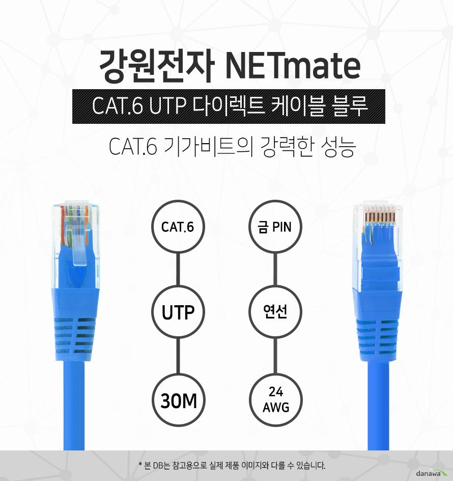 강원전자 NETMATE            CAT 6 UTP 다이렉트 케이블 블루             CAT 6 기가비트의 강력한 성능                                    CAT 6            UTP            30M            금핀            연선            24 AWG                        본 디비는 참고용으로 실제 제품 이미지와 다를 수 있습니다.