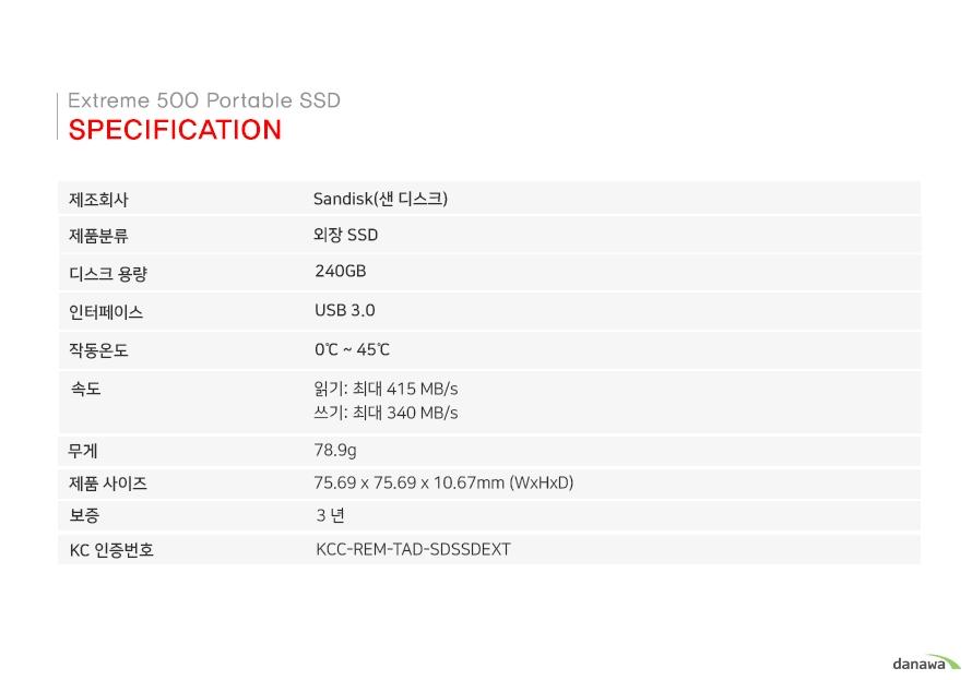 Specification 제조회사 SANDISK(샌 디스크) 제품분류 외장SSD 디스크용량 240GB 인터페이스 USB 3.0 작동온도 0~45도 속도 읽기:최대 415MB/s 쓰기:최대 340MB/s 무게 78.9g 제품사이즈 75.69x75.69x10.67mm(WxHxD) 보증 3년 KC인증번호 KCC-REM-TAD-SDSSDEXT