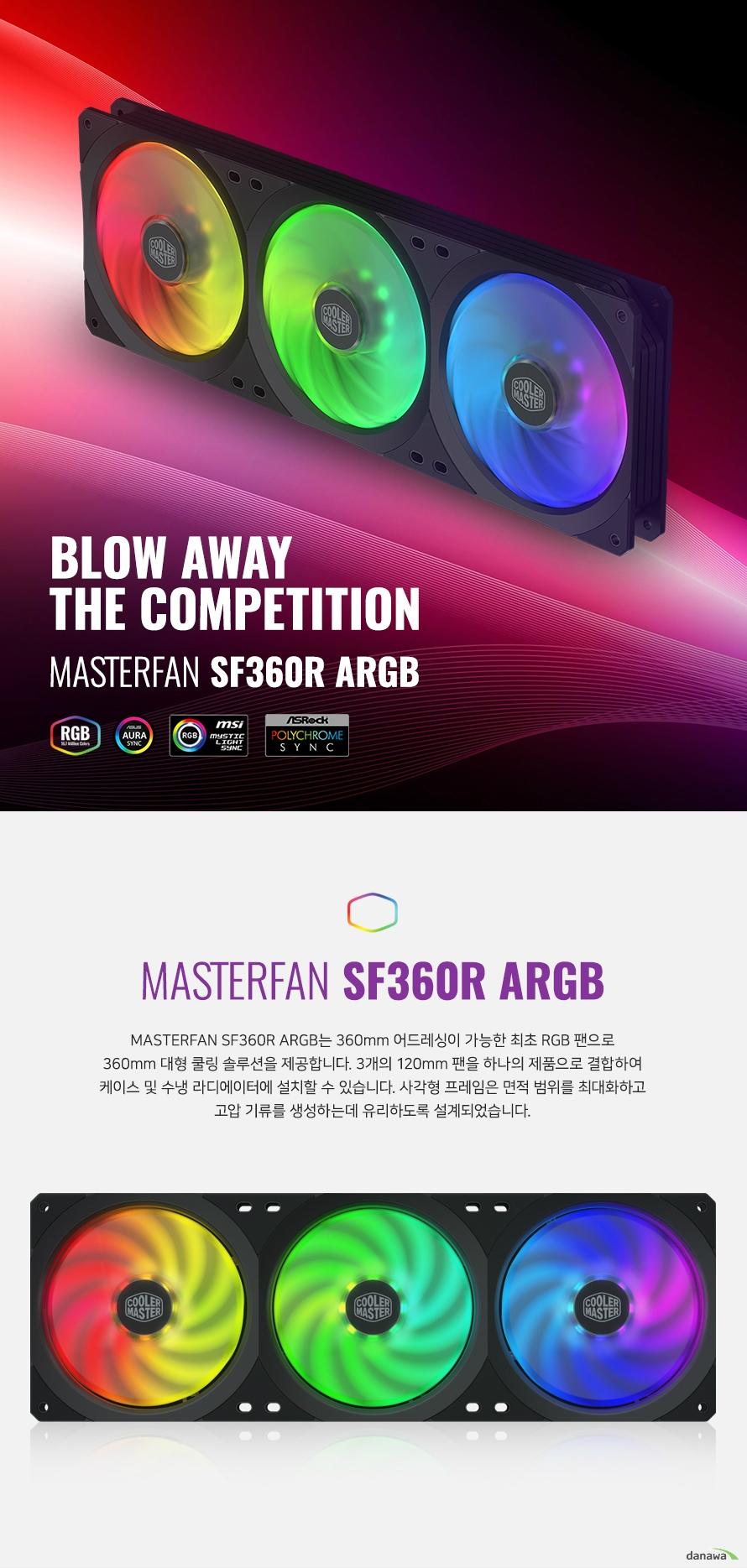 MASTERFAN SF360R ARGB는 360mm 어드레싱이 가능한 최초 RGB 팬으로 360mm 대형 쿨링 솔루션을 제공합니다. 3개의 120mm 팬을 하나의 제품으로 결합하여  케이스 및 수냉 라디에이터에 설치할 수 있습니다. 사각형 프레임은 면적 범위를 최대화하고  고압 기류를 생성하는데 유리하도록 설계되었습니다.  쿨링 팬의 바디를 견고한 소재로 제작하여 오랫동안 안정적으로 사용할 수 있습니다. 진동 및 소음을 흡수해주는 고무 패드로 저소음 환경을 유지합니다.  각 LED 램프가 독립적으로 다른 컬러로 작동하여 여러 컬러를 혼합 발산합니다.  아우라처럼 영롱하고 신비한 느낌을 선사해주어 격이 다른 LED 커스텀을 구현할 수 있습니다.
