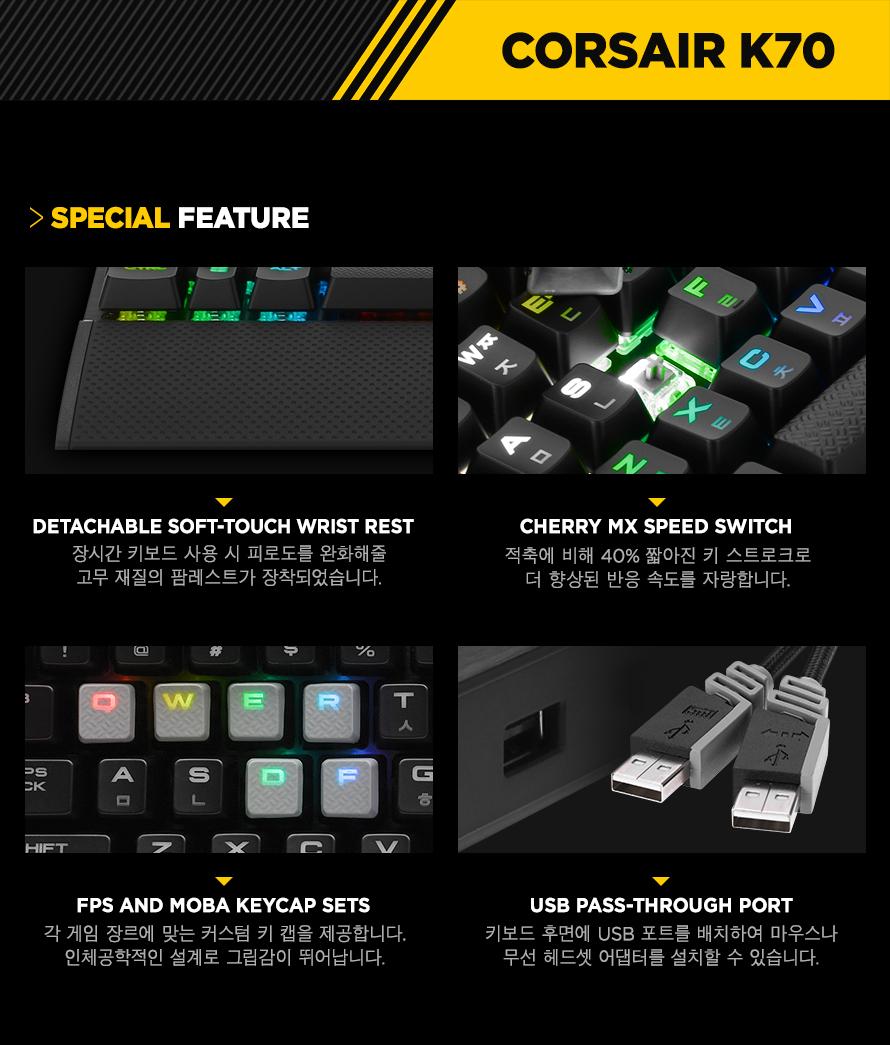 Detachable soft-touch wrist rest장시간 키보드 사용 시 피로도를 완화해줄고무 재질의 팜레스트가 장착되었습니다.CHERRY MX SPEED Switch적축에 비해 40% 짧아진 키 스트로크로더 향상된 반응 속도를 자랑합니다.FPS and MOBA keycap sets각 게임 장르에 맞는 커스텀 키 캡을 제공합니다.인체공학적인 설계로 그립감이 뛰어납니다.USB pass-through port키보드 후면에 USB 포트를 배치하여 마우스나무선 헤드셋 어댑터를 설치할 수 있습니다.