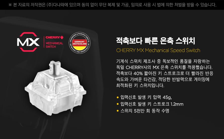 적축보다 빠른 은축 스위치기계식 스위치 제조사 중 독보적인 품질을 자랑하는독일 CHERRY사의 MX 은축 스위치를 적용했습니다.적축보다 40% 짧아진 키 스트로크로 더 빨라진 반응속도와 가벼운 타건감, 적당한 반발력으로 게이밍에최적화된 키 스위치입니다.입력신호 발생 키 압력 45g, 입력신호 발생 키 스트로크 2mm스위치 5천만 회 동작 수명
