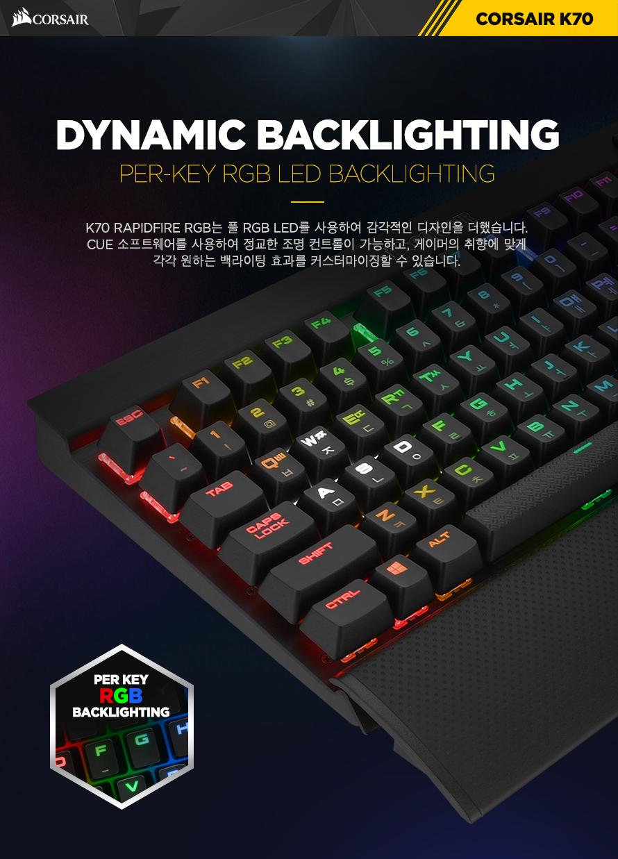 DYNAMIC BACKLIGHTINGK70 RAPIDFIRE RGB는 RGB LED를 사용하여 감각적인 디자인을 더했습니다.CUE 소프트웨어를 사용하여 정교한 조명 컨트롤이 가능하고, 게이머의 취향에 맞게각각 원하는 백라이팅 효과를 커스터마이징할 수 있습니다.