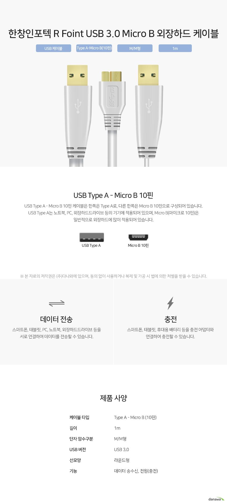 한창인포텍 R Foint USB 3.0 Micro B 외장하드 케이블 USB Type A - Micro B 10핀 케이블은 한쪽은 Type A로, 다른 한쪽은 Micro B 10핀으로 구성되어 있습니다. USB Type A는 노트북, PC, 외장하드드라이브 등의 기기에 적용되어 있으며, Micro B(마이크로 10핀)은 일반적으로 외장하드에 많이 적용되어 있습니다. 스마트폰, 태블릿, PC, 노트북, 외장하드드라이브 등을 서로 연결하여 데이터를 전송할 수 있습니다. 스마트폰, 태블릿, 휴대용 배터리 등을 충전 어댑터와 연결하여 충전할 수 있습니다.