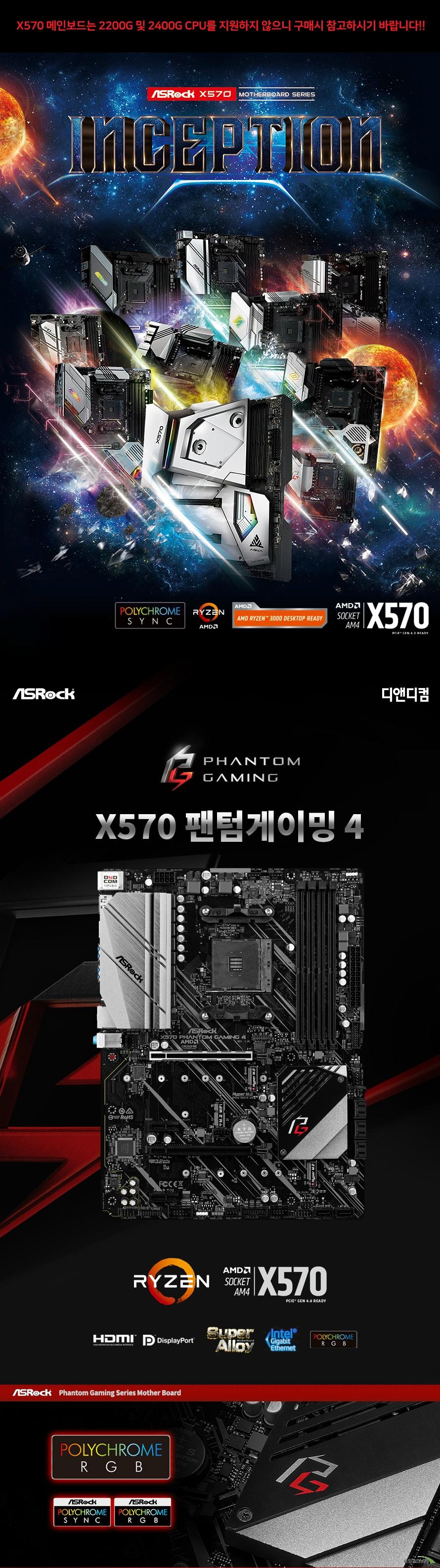 ASRock X570 Phantom Gaming 4 디앤디컴  제품 상세 스펙  AMD am4 소켓 라이젠 2000 및 3000 시리즈 프로세서 지원 인터실 디지털 PWM  10파워 페이즈  Amd x570칩셋 적용  듀얼채널 ddr4 메모리 최대 128기가바이트 지원  Amd 라이젠 마티즈 cpu  Ddr4 4066+ 3466 3200 2933 2667 2400 2133 ecc 및 non ecc un buffered memory 지원  32비트 운영체제환경에서는 실제 메모리 사이즈가 4기가바이트 이하로 인식될 수 있습니다.  확장 슬롯  Amd 라이젠 마티즈 cpu  Pcie 4.0 16배속 슬롯 2개 지원   Amd 라이젠 피나클릿지 및 피카소 cpu Pcie 3.0 16배속 슬롯 2개 지원 Pcie 4.0 1배속 슬롯 2개 지원  Vertical m.2 keyE WiFi BT 소켓 1개 지원  Amd 쿼드 크로스파이어 및 크로스 파이어 지원  Sata3 소켓 8개 지원 (raid 0 1 10 및 ncq AHCI및 HOT PLUG) 하이퍼 M.2 소켓 2개 지원  Usb 3.2 gen2 a+c 포트 지원 Usb 3.2 gen1 포트 8개 지원 Usb 2.0 전면 포트 2개 지원  인텔 i211at 기가비트 랜 지원  리얼텍 alc1200 7.1채널 hd 오디오 코덱 지원 120데시벨 snr dac with differential amplifier 지원  마이크로소프트 윈도우 10 64비트 운영체제 지원 ATX 폼팩터 크기 길이 30.5센티미터 넓이 22.9센티미터 KC 인증번호 R R ASR X570GAMING4  제조사의 사정에 따라 사전고지 없이 일부 제품사양이 변경될 수 있으며 부품 호환 등 더 자세한 정보는 제조사 홈페이지 또는 제품 매뉴얼을 참고해주시기 바랍니다.
