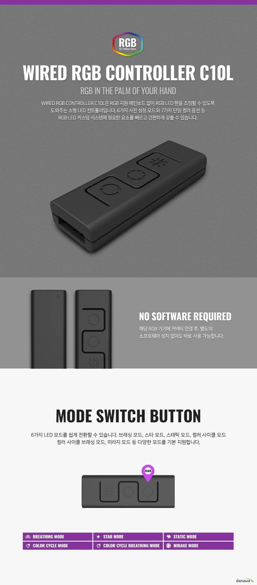 WIRED RGB CONTROLLER C10L은 RGB 지원 메인보드 없이 RGB LED 팬을 조정할 수 있도록 도와주는 소형 LED 컨트롤러입니다. 6가지 사전 설정 모드와 7가지 단일 컬러 옵션 등 RGB LED 커스텀 시스템에 필요한 요소를 빠르고 간편하게 갖출 수 있습니다.   해당 RGB 기기에 커넥터 연결 후, 별도의 소프트웨어 설치 없이도 바로 사용 가능합니다.  6가지 LED 모드를 쉽게 전환할 수 있습니다. 브래싱 모드, 스타 모드, 스태틱 모드, 컬러 사이클 모드 컬러 사이클 브래싱 모드, 미라지 모드 등 다양한 모드를 기본 지원합니다.   총 5단계 밝기 조절이 가능합니다. 버튼을 누를 때마다 밝기가 1단계씩 올라갑니다.  총 7가지 기본 컬러가 내장되어 있으며 버튼을 누르는 즉시 변경됩니다. 연결된 모든 기기의 컬러를 일괄적으로 변경합니다.
