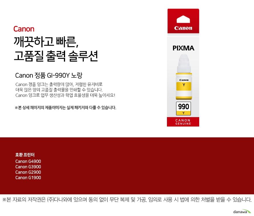 canon 깨끗하고 빠른 고품질 출력 솔루션        Canon 정품 GI-990Y 노랑       Canon 정품 잉크는 출력량이 많아, 저렴한 유지비로 더욱 많은 양의 고품질 출력물을 인쇄할 수 있습니다.Canon 잉크로 업무 생산성과 학업 효율성을 더욱 높이세요!본 상세 페이지의 제품이미지는 실제 패키지와 다를 수 있습니다.          호환 프린터 CANNON G4900CANNON G3900CANNON G2900CANNON G1900