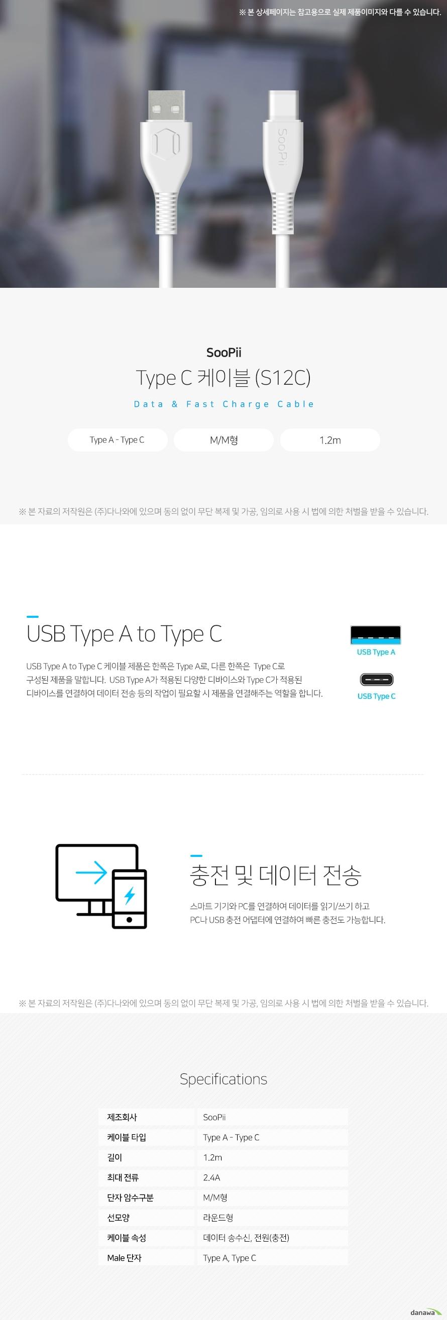 SooPii Type C 케이블 (S12C) USB Type A to Type C USB Type A to Type C 케이블 제품은 한쪽은 Type A로, 다른 한쪽은  Type C로 구성된 제품을 말합니다.  USB Type A가 적용된 다양한 디바이스와 Type C가 적용된 디바이스를 연결하여 데이터 전송 등의 작업이 필요할 시 제품을 연결해주는 역할을 합니다.  충전 및 데이터 전송 스마트 기기와 PC를 연결하여 데이터를 읽기/쓰기 하고 PC나 USB 충전 어댑터에 연결하여 빠른 충전도 가능합니다. 스펙 제조회사 SooPii 케이블 타입 Type A - Type C 길이 1.2m 최대 전류 2.4A 단자 암수구분 M/M형 선모양 라운드형 케이블 속성 데이터송수신, 전원(충전) Male 단자 Type A, Type C
